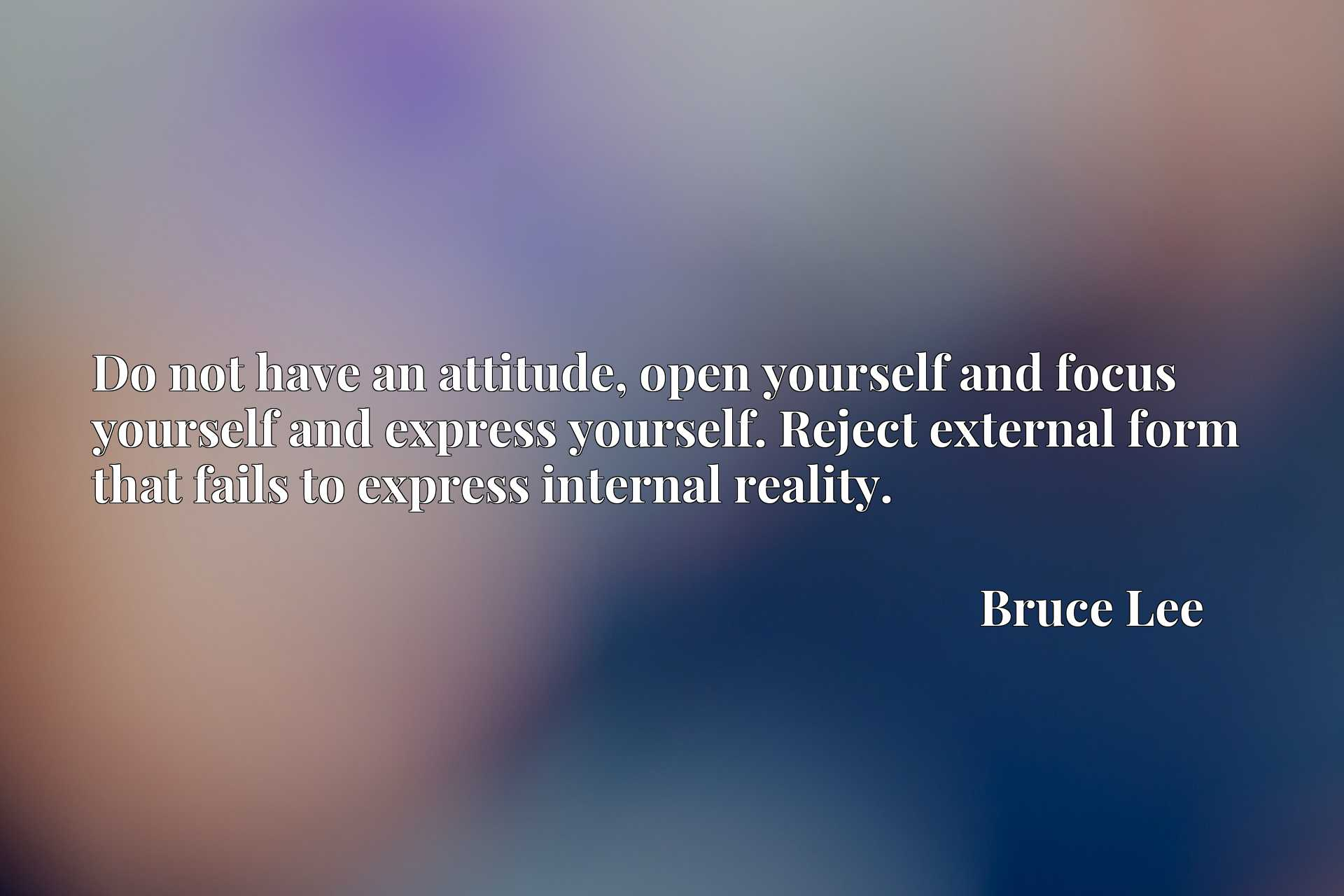 Do not have an attitude, open yourself and focus yourself and express yourself. Reject external form that fails to express internal reality.