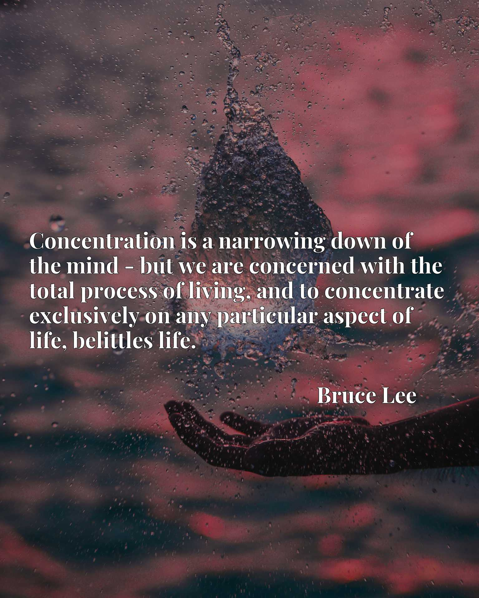 Concentration is a narrowing down of the mind - but we are concerned with the total process of living, and to concentrate exclusively on any particular aspect of life, belittles life.