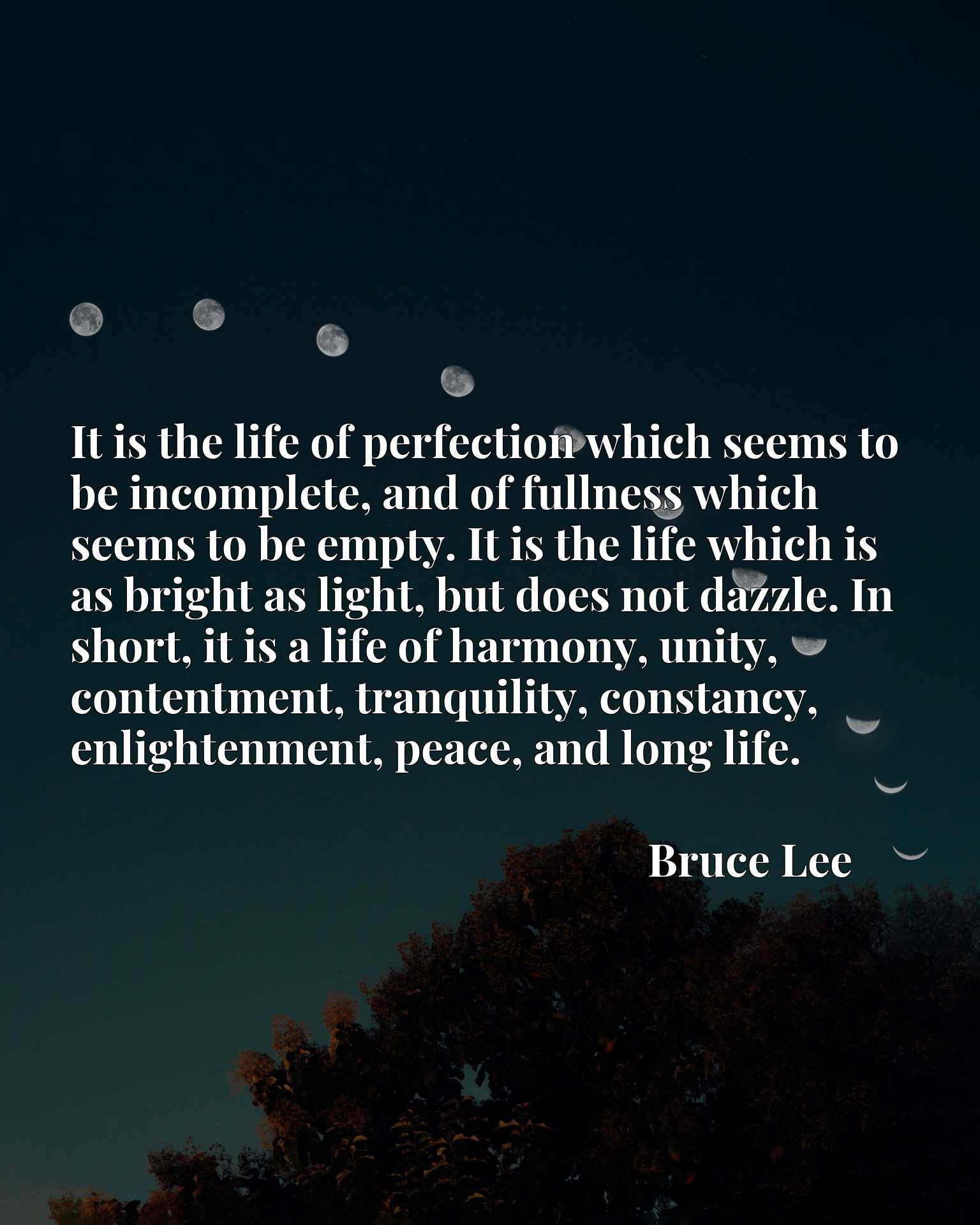It is the life of perfection which seems to be incomplete, and of fullness which seems to be empty. It is the life which is as bright as light, but does not dazzle. In short, it is a life of harmony, unity, contentment, tranquility, constancy, enlightenment, peace, and long life.
