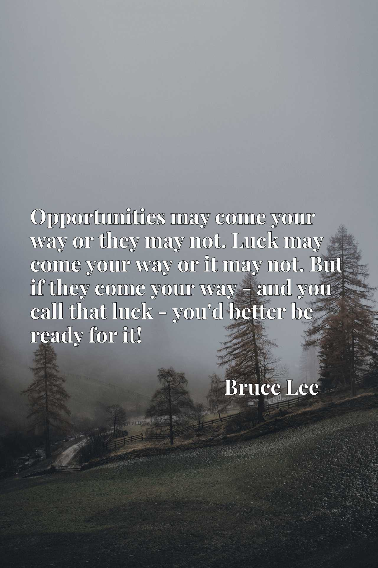 Opportunities may come your way or they may not. Luck may come your way or it may not. But if they come your way - and you call that luck - you'd better be ready for it!