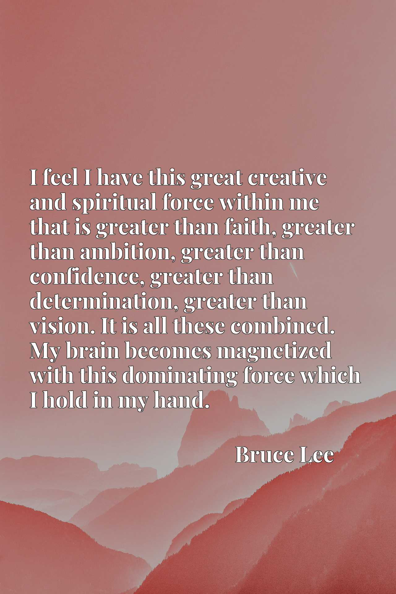 I feel I have this great creative and spiritual force within me that is greater than faith, greater than ambition, greater than confidence, greater than determination, greater than vision. It is all these combined. My brain becomes magnetized with this dominating force which I hold in my hand.