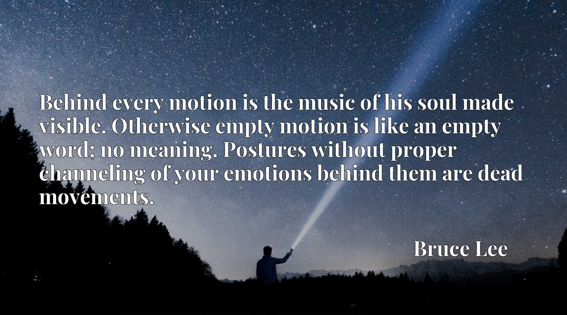 Behind every motion is the music of his soul made visible. Otherwise empty motion is like an empty word; no meaning. Postures without proper channeling of your emotions behind them are dead movements.