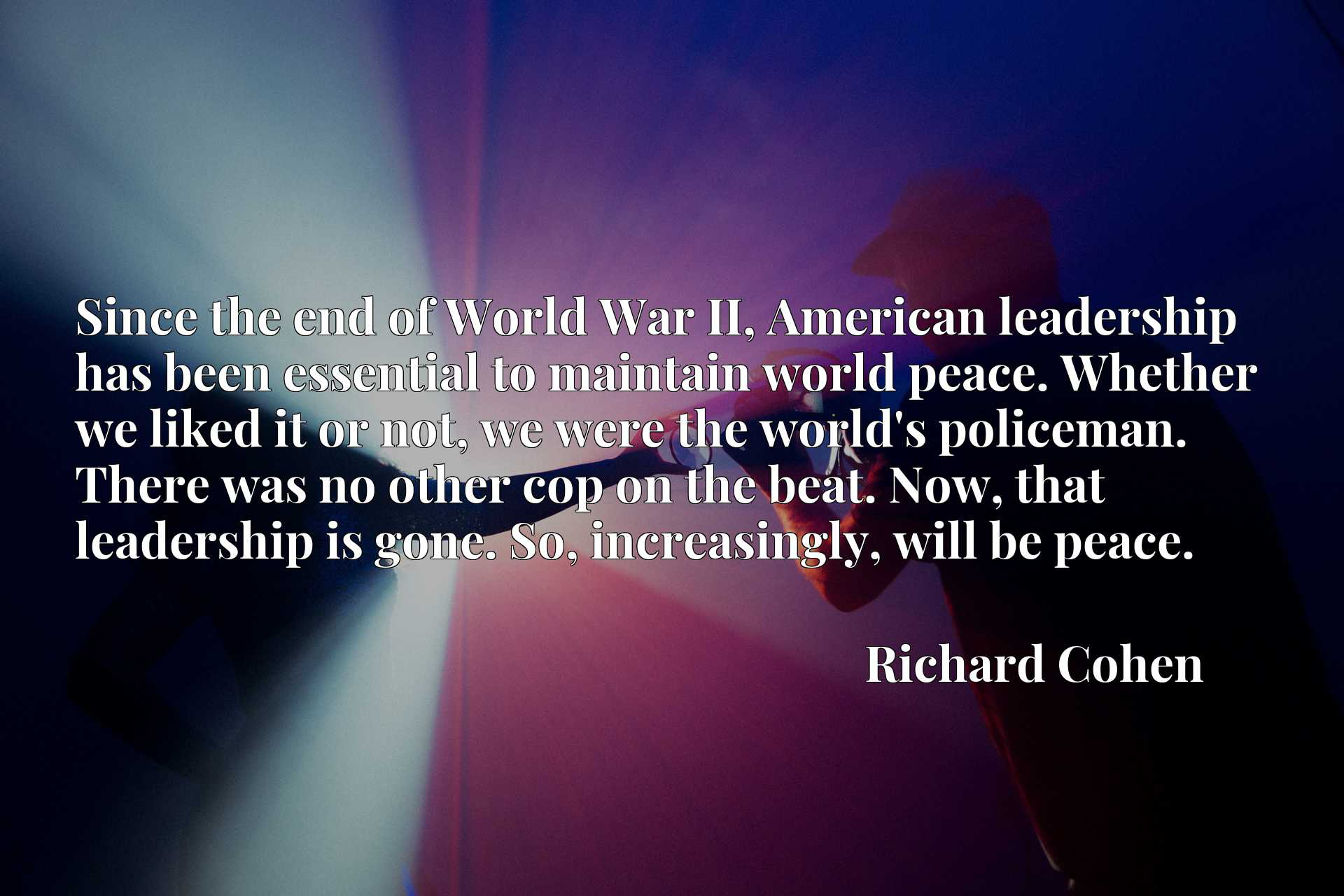 Since the end of World War II, American leadership has been essential to maintain world peace. Whether we liked it or not, we were the world's policeman. There was no other cop on the beat. Now, that leadership is gone. So, increasingly, will be peace.