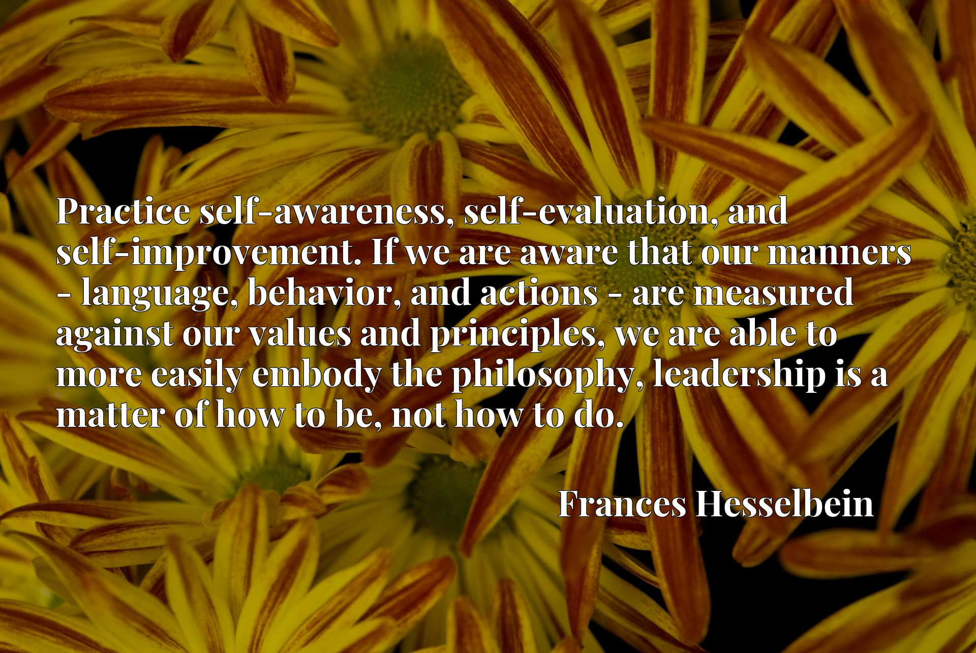 Practice self-awareness, self-evaluation, and self-improvement. If we are aware that our manners - language, behavior, and actions - are measured against our values and principles, we are able to more easily embody the philosophy, leadership is a matter of how to be, not how to do.