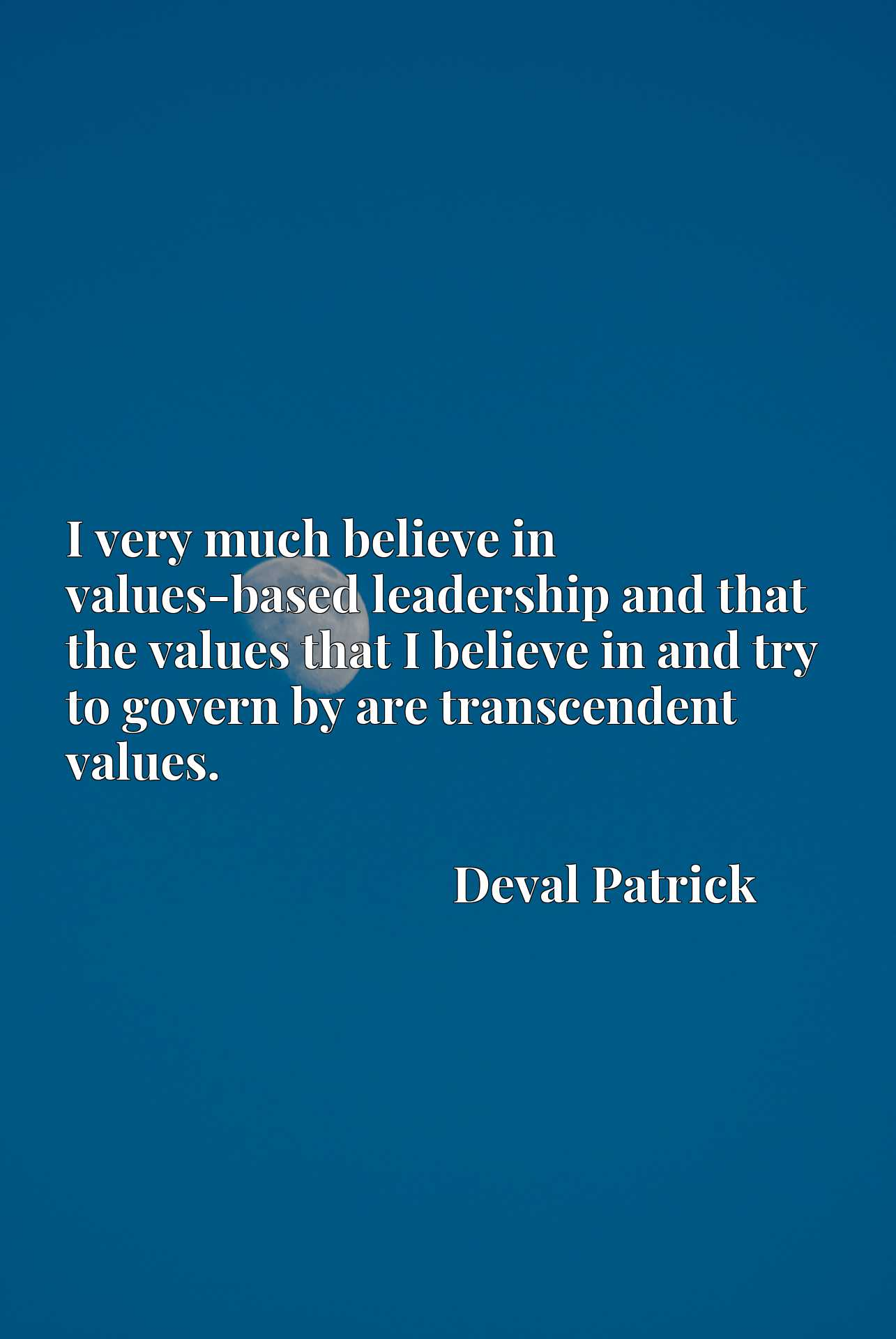 I very much believe in values-based leadership and that the values that I believe in and try to govern by are transcendent values.
