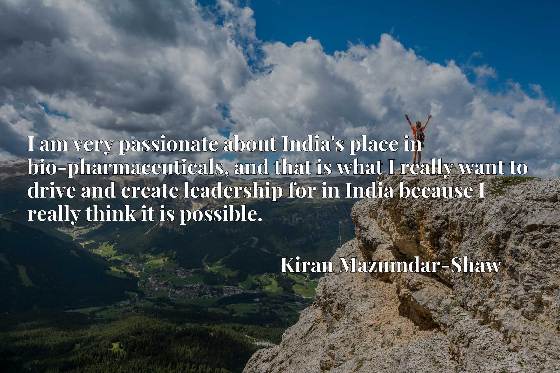 I am very passionate about India's place in bio-pharmaceuticals, and that is what I really want to drive and create leadership for in India because I really think it is possible.