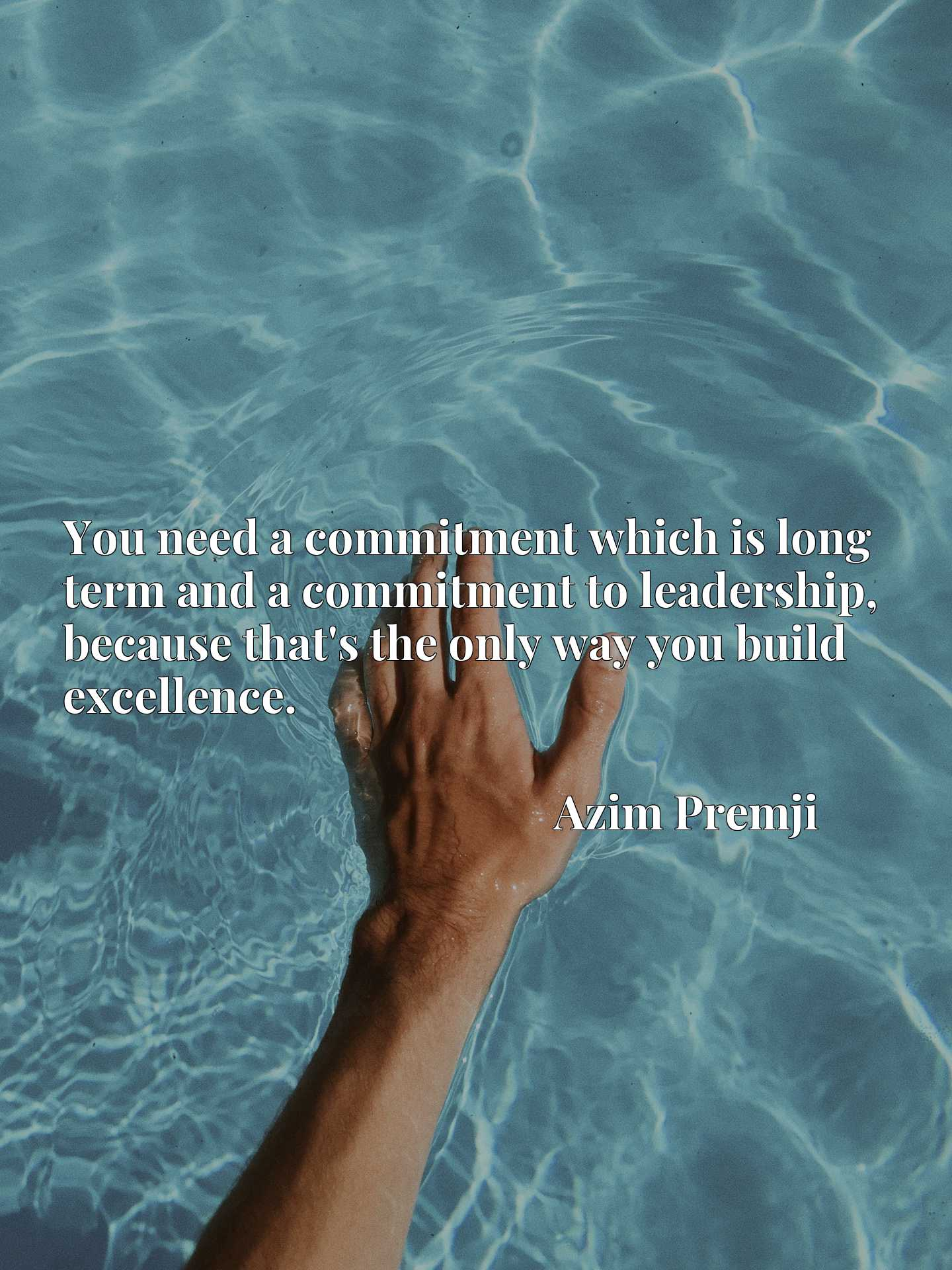 You need a commitment which is long term and a commitment to leadership, because that's the only way you build excellence.
