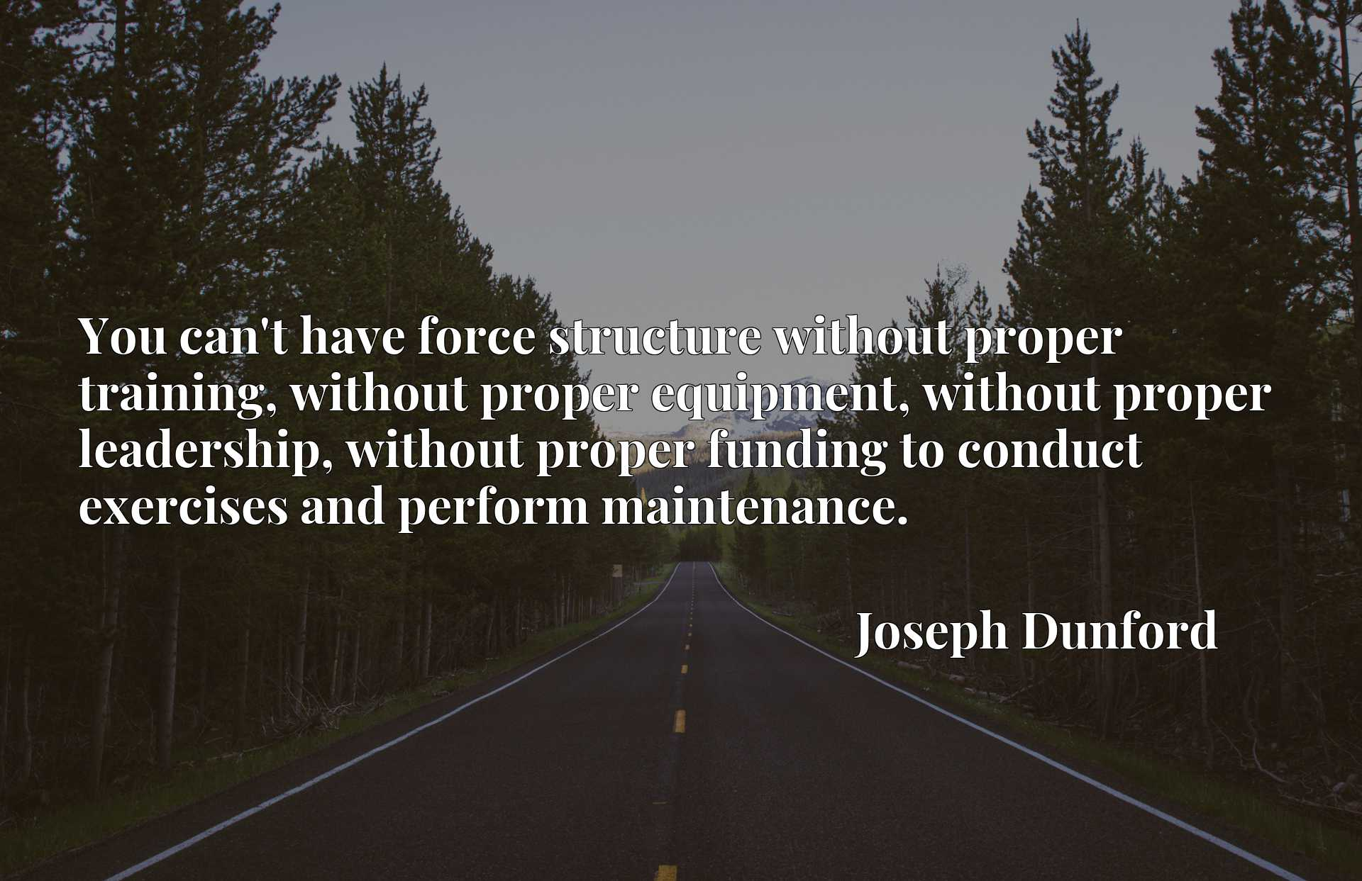 You can't have force structure without proper training, without proper equipment, without proper leadership, without proper funding to conduct exercises and perform maintenance.