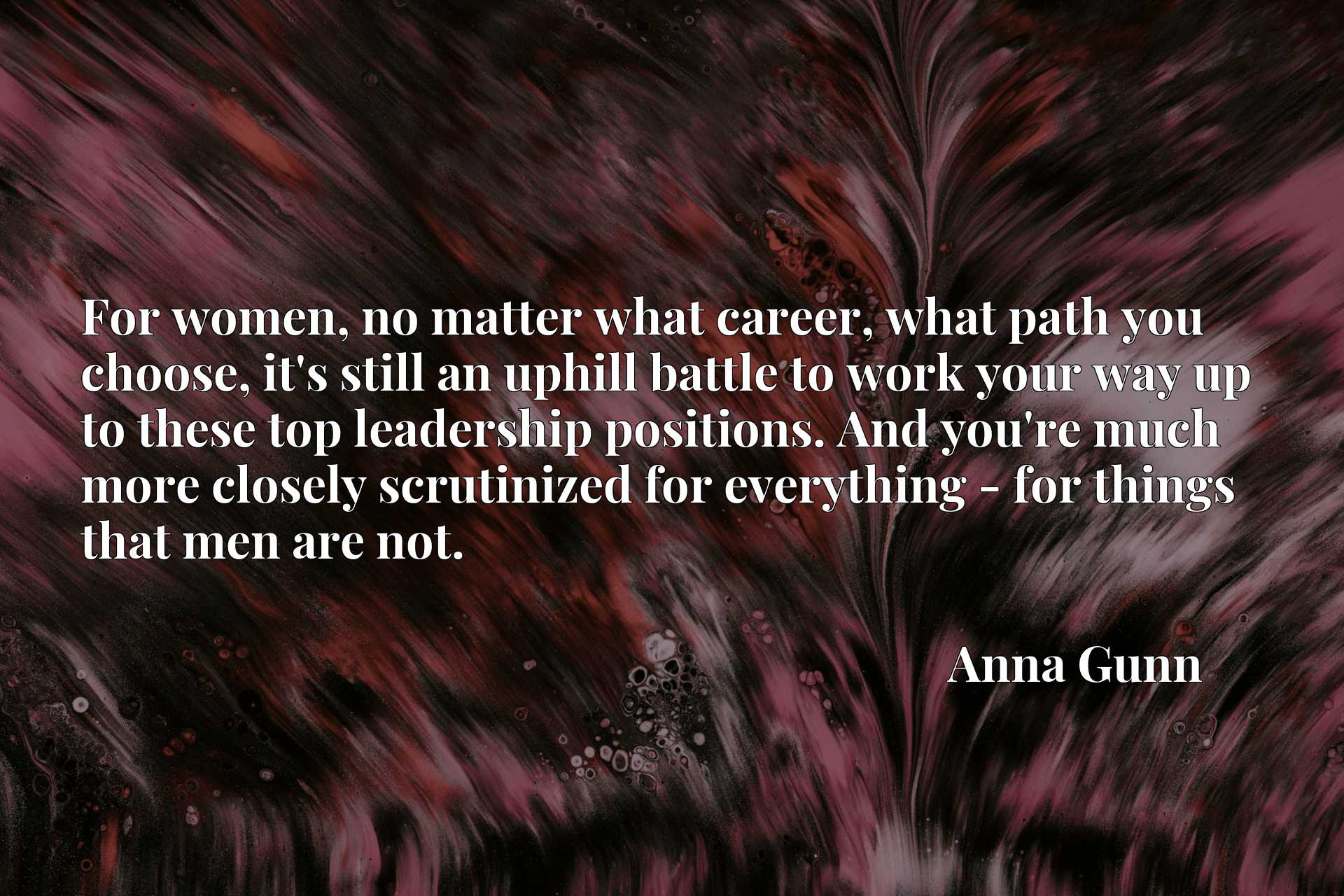 Quote Picture :For women, no matter what career, what path you choose, it's still an uphill battle to work your way up to these top leadership positions. And you're much more closely scrutinized for everything - for things that men are not.