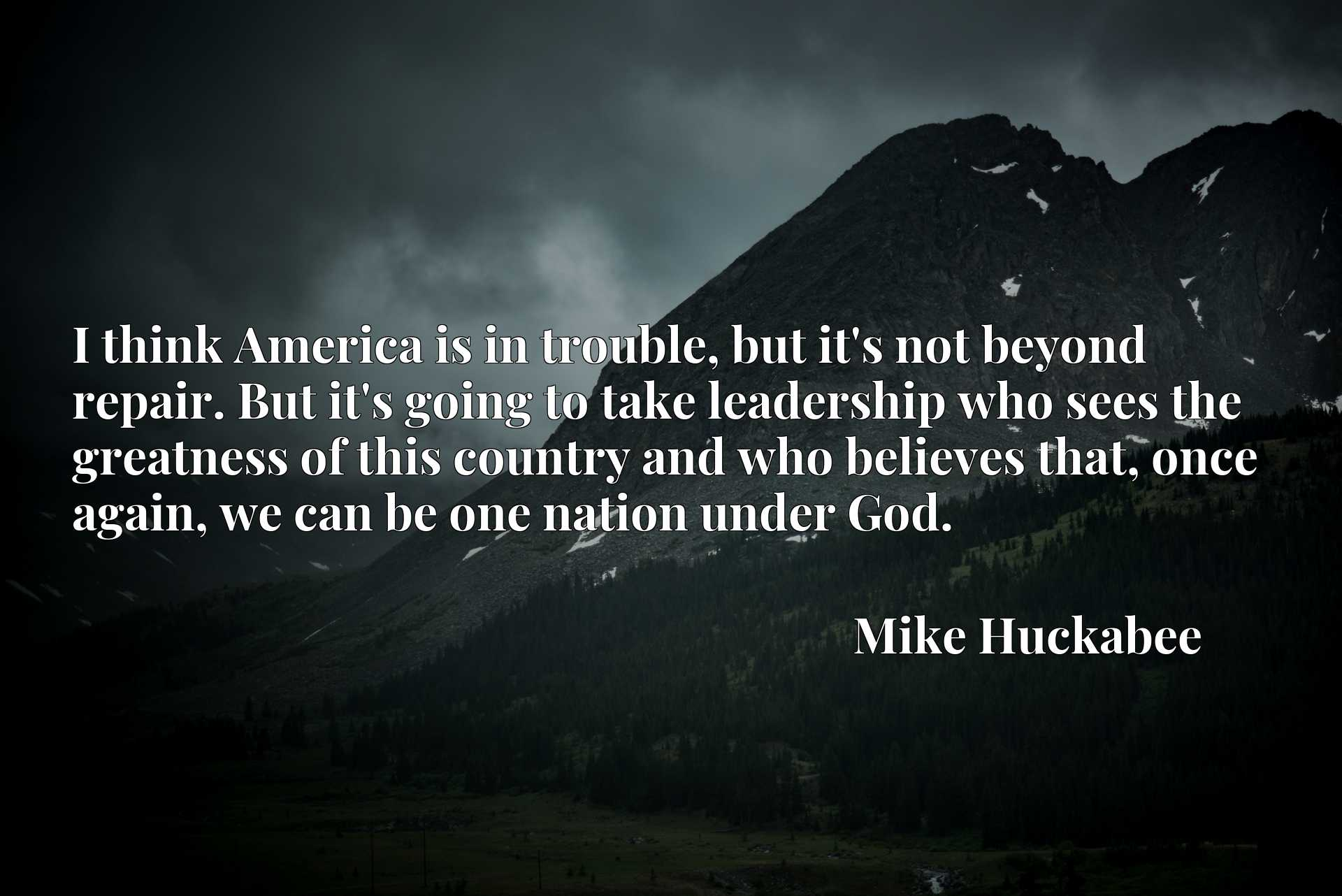 Quote Picture :I think America is in trouble, but it's not beyond repair. But it's going to take leadership who sees the greatness of this country and who believes that, once again, we can be one nation under God.