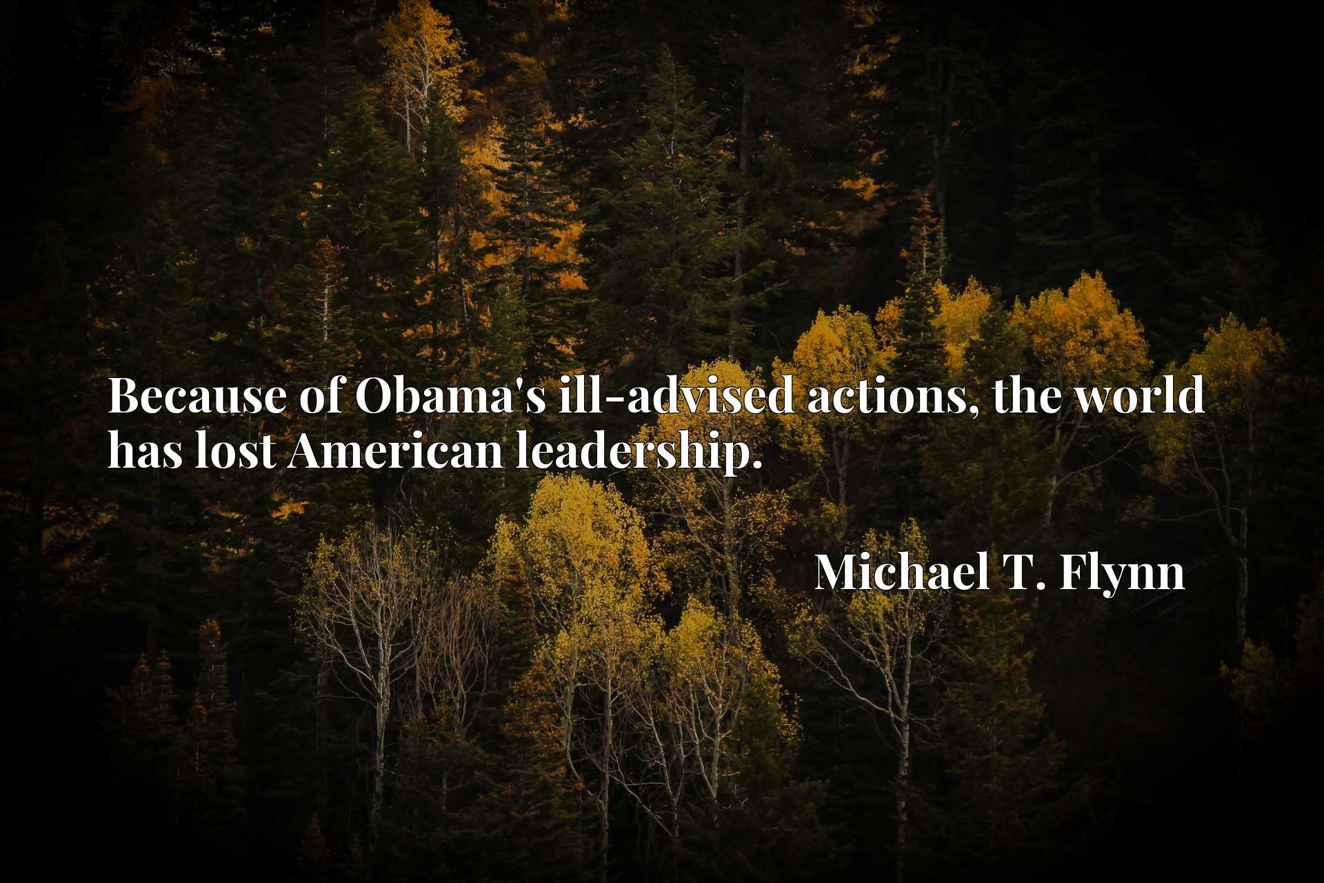Quote Picture :Because of Obama's ill-advised actions, the world has lost American leadership.