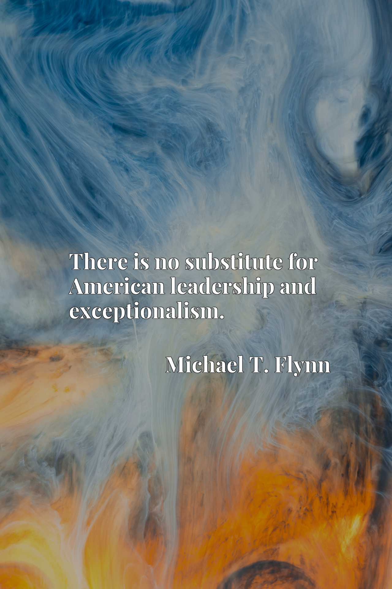 Quote Picture :There is no substitute for American leadership and exceptionalism.