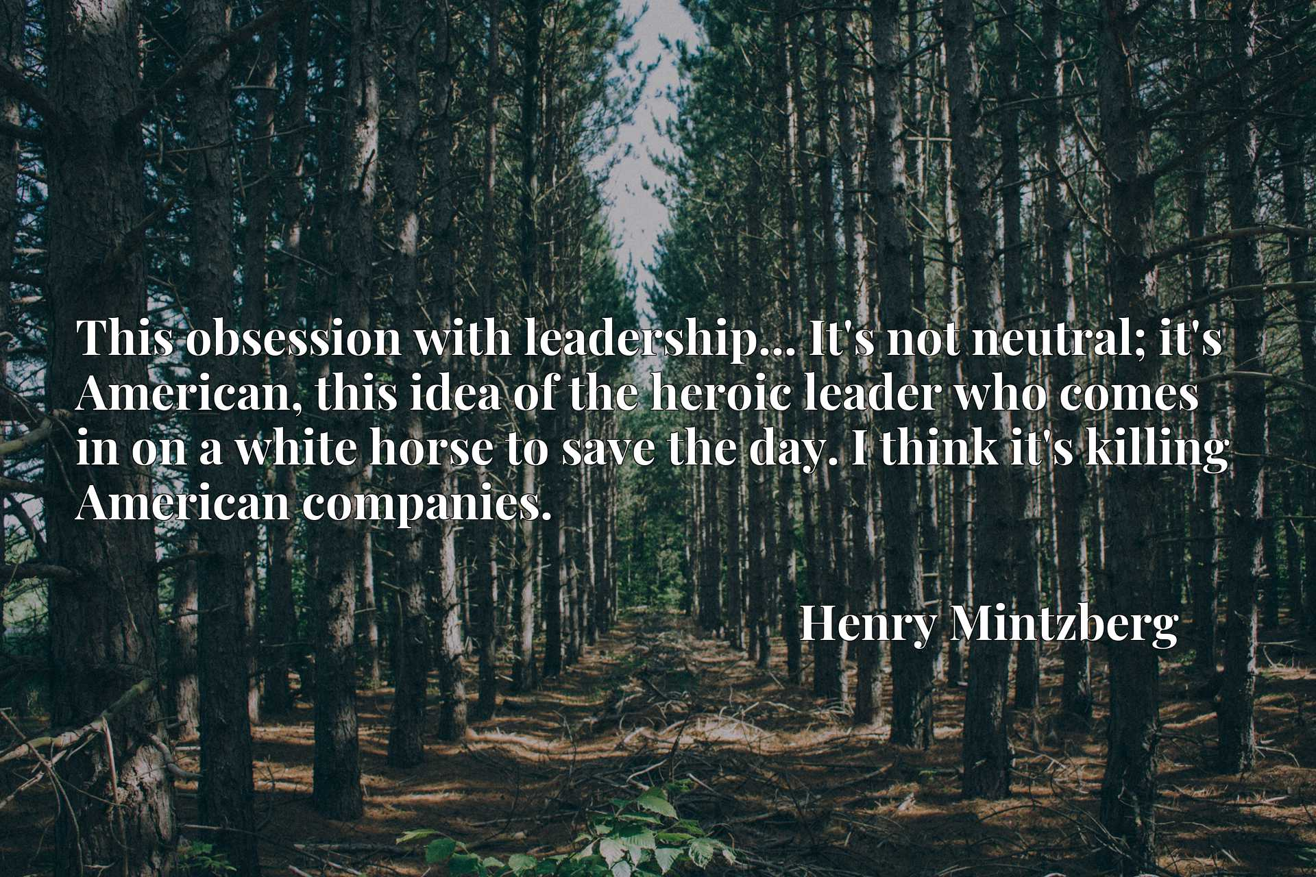 Quote Picture :This obsession with leadership... It's not neutral; it's American, this idea of the heroic leader who comes in on a white horse to save the day. I think it's killing American companies.
