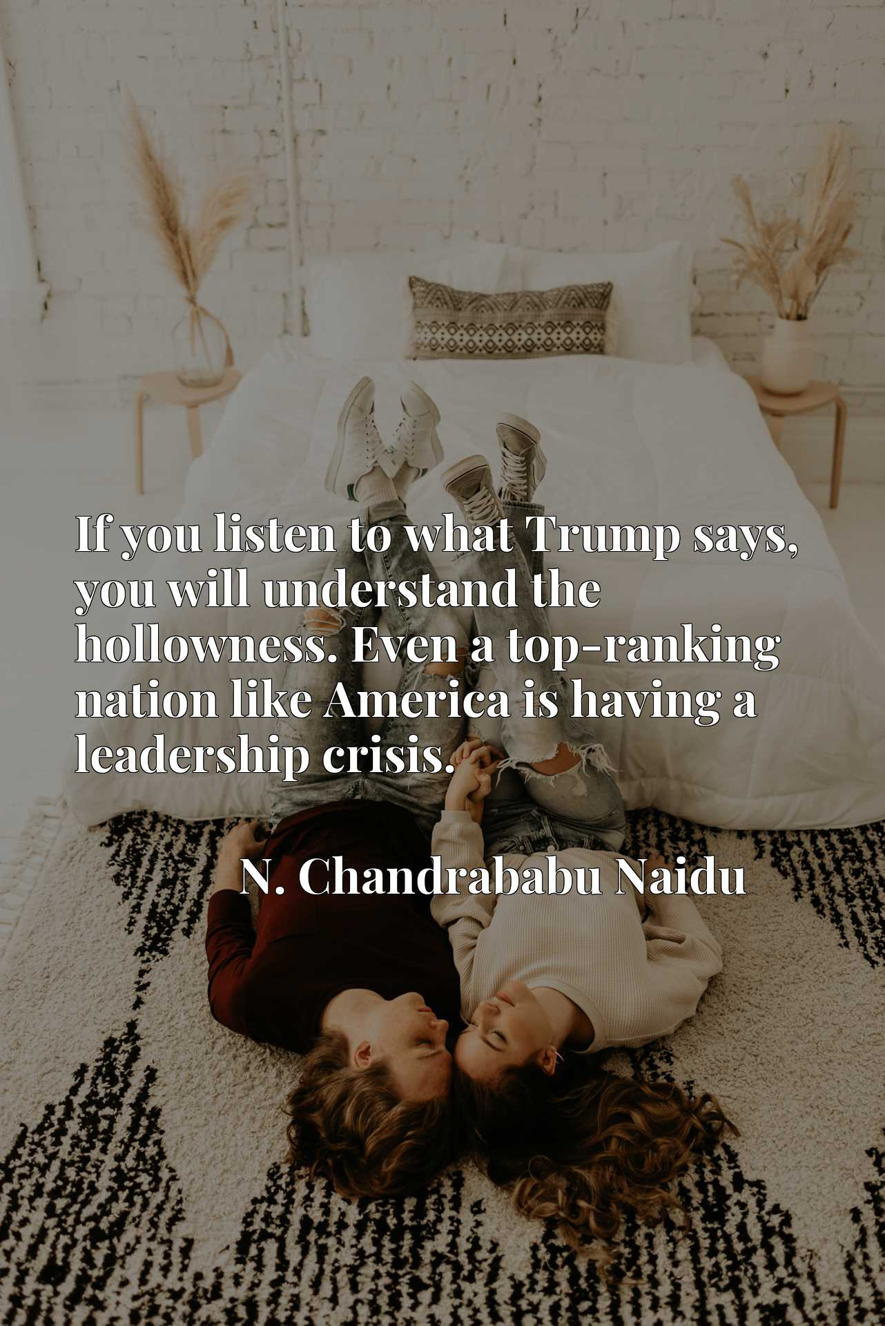 Quote Picture :If you listen to what Trump says, you will understand the hollowness. Even a top-ranking nation like America is having a leadership crisis.