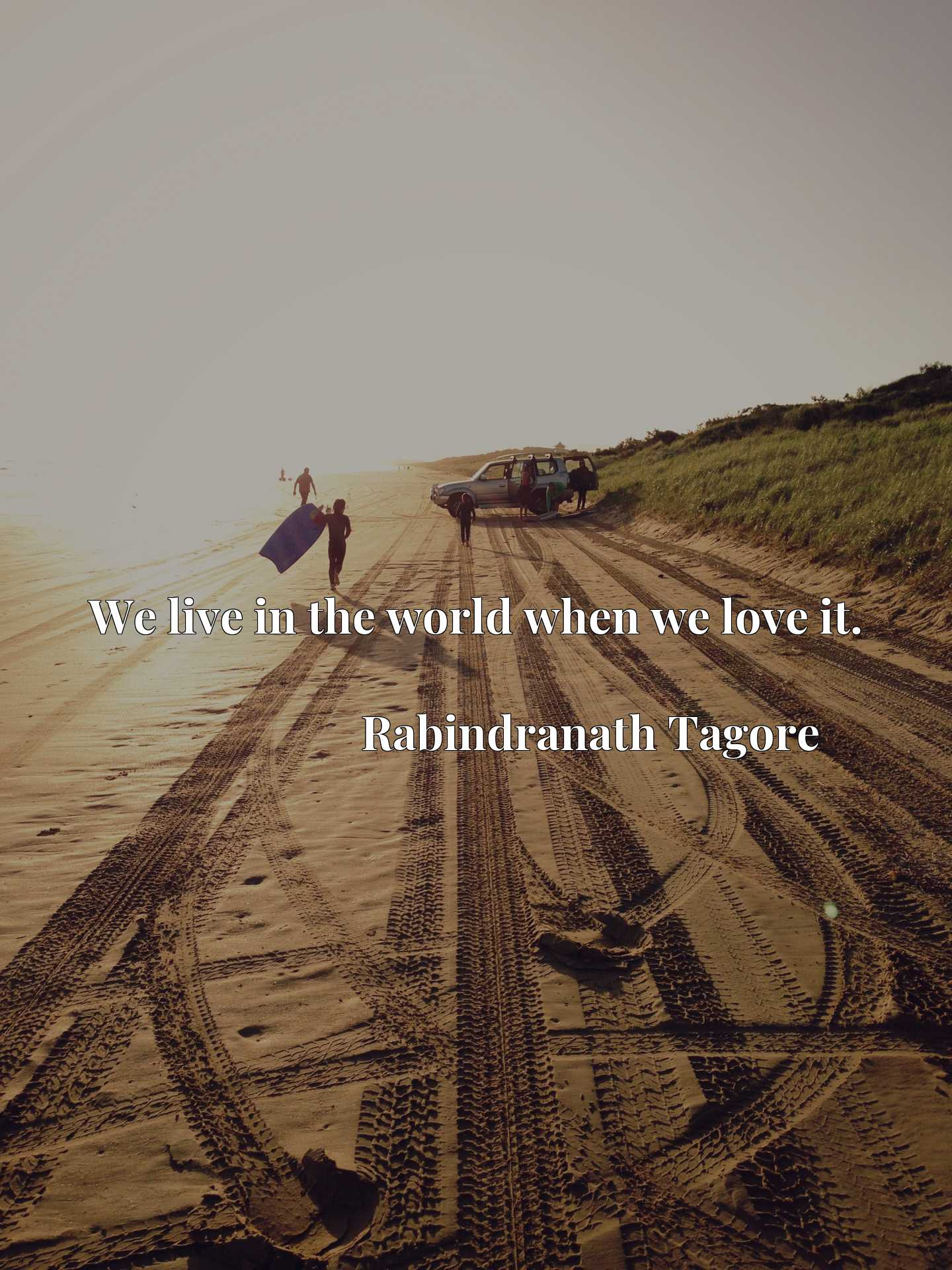 Quote Picture :We live in the world when we love it.