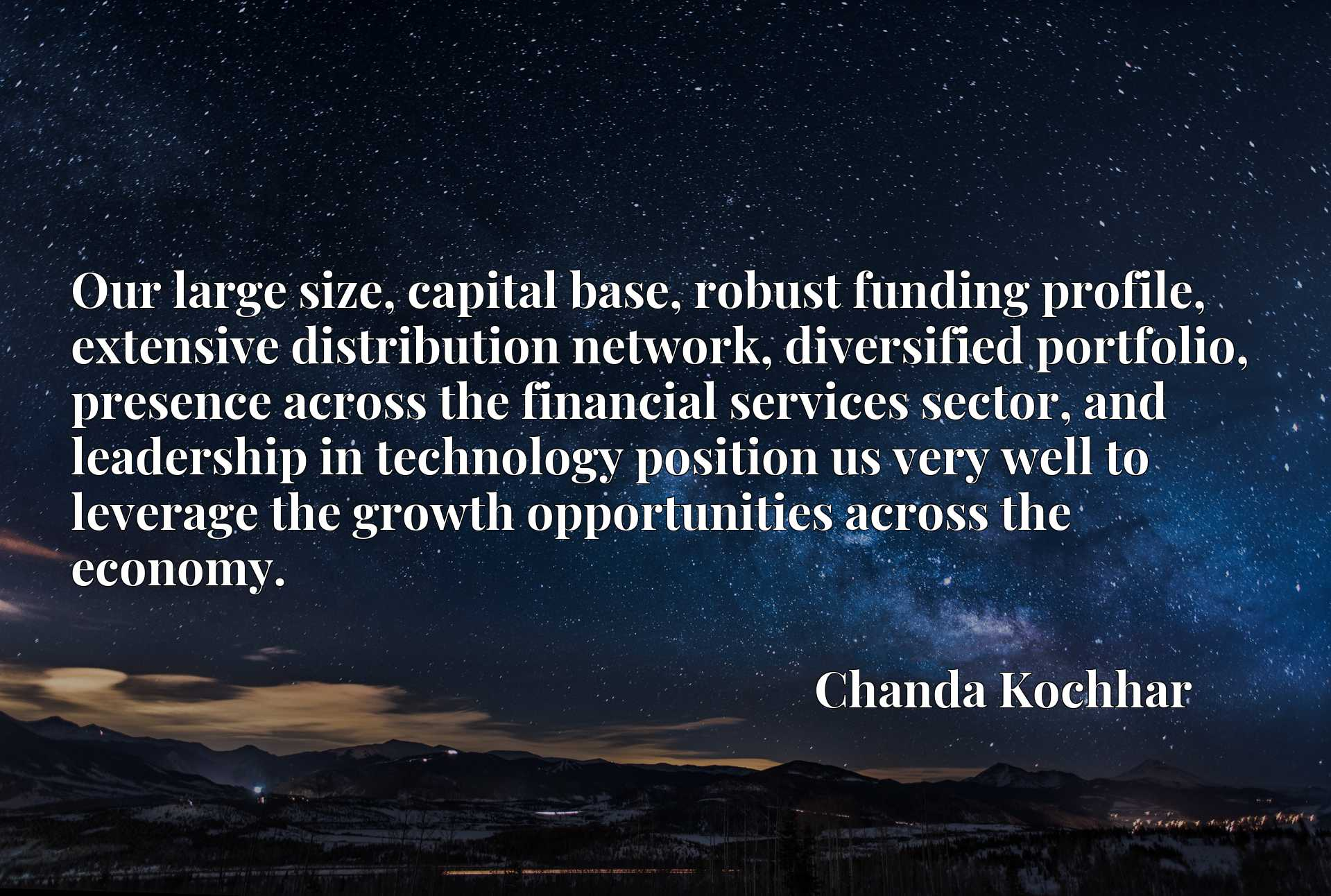 Quote Picture :Our large size, capital base, robust funding profile, extensive distribution network, diversified portfolio, presence across the financial services sector, and leadership in technology position us very well to leverage the growth opportunities across the economy.