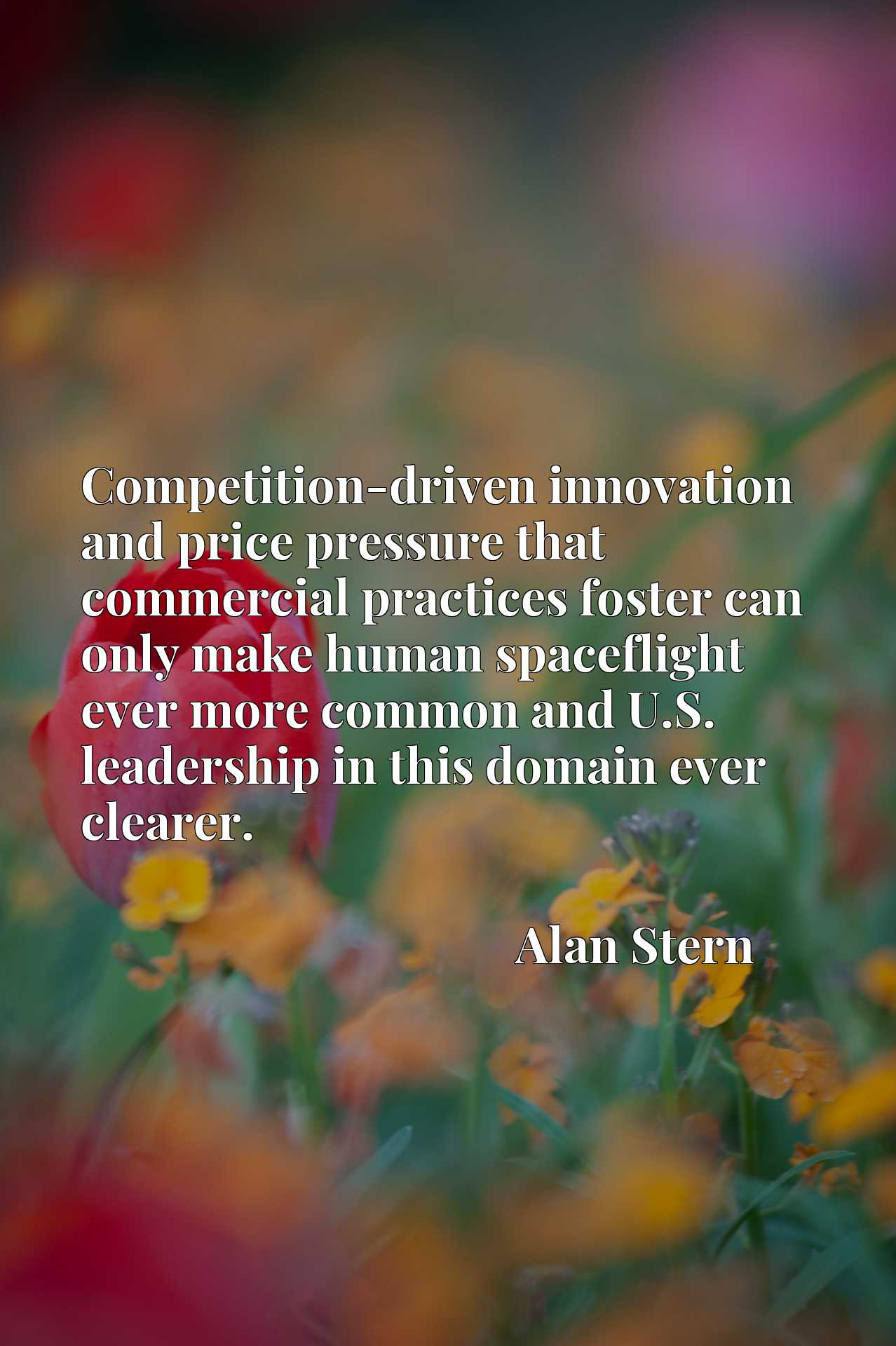 Quote Picture :Competition-driven innovation and price pressure that commercial practices foster can only make human spaceflight ever more common and U.S. leadership in this domain ever clearer.