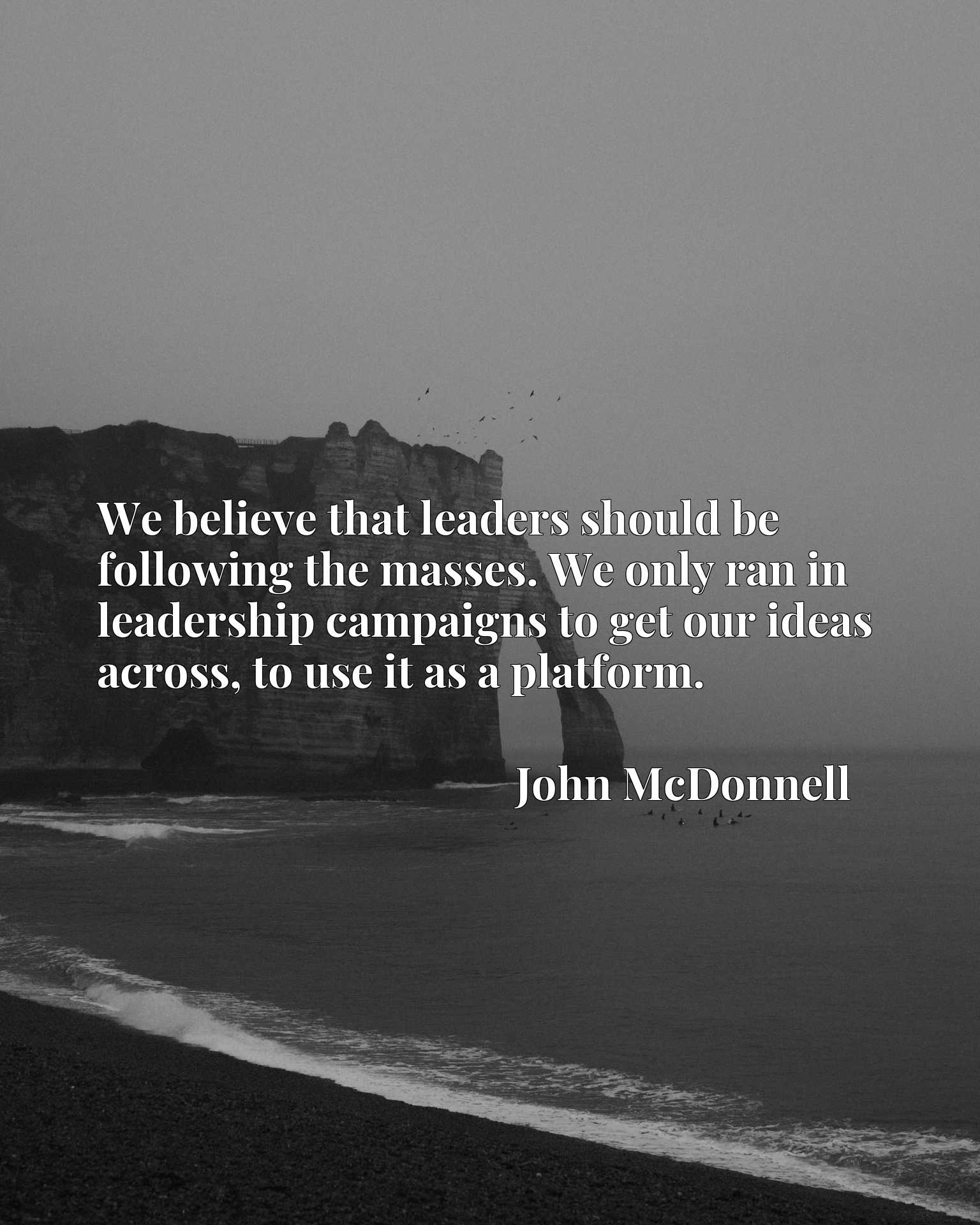 Quote Picture :We believe that leaders should be following the masses. We only ran in leadership campaigns to get our ideas across, to use it as a platform.