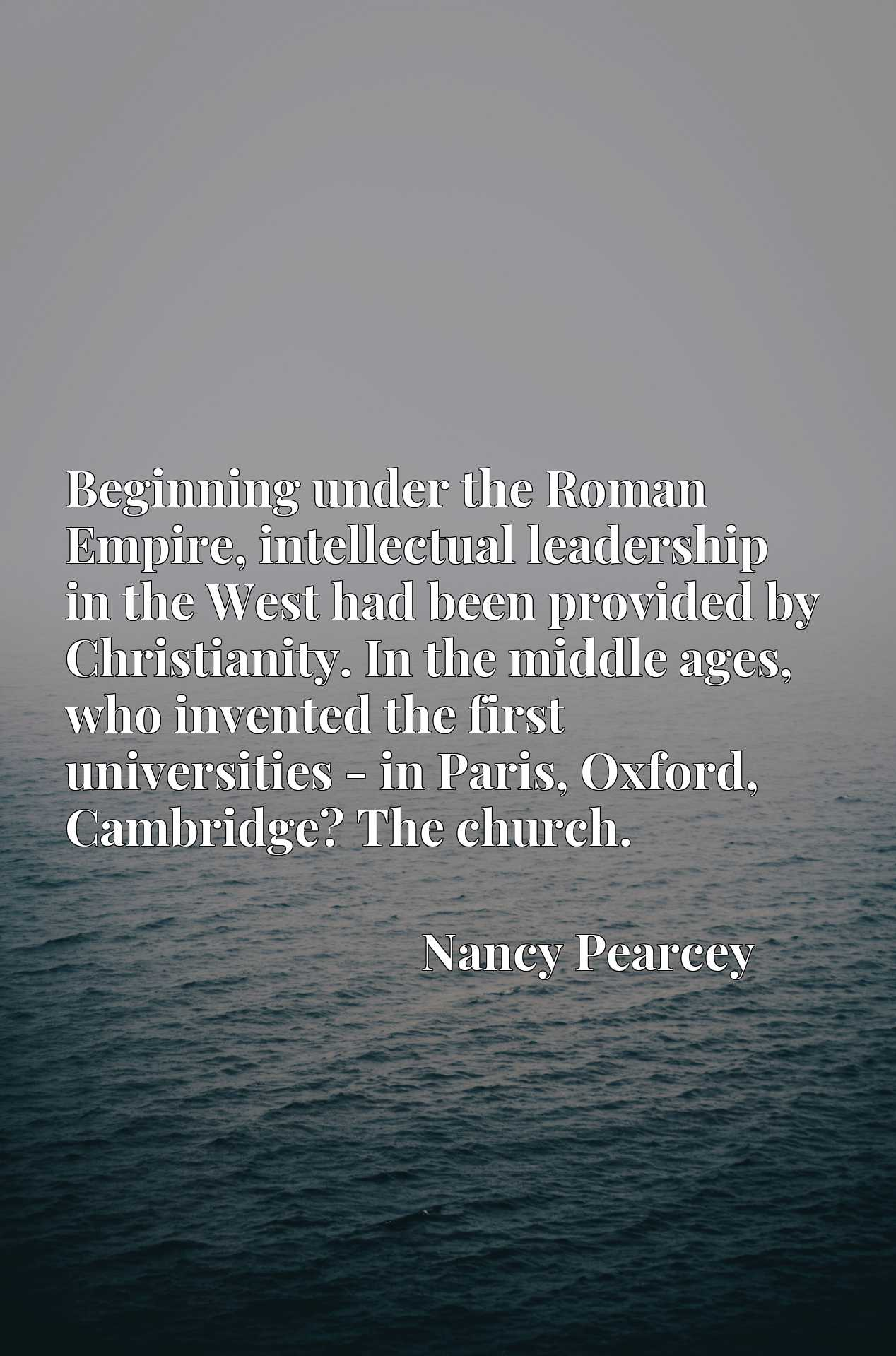 Quote Picture :Beginning under the Roman Empire, intellectual leadership in the West had been provided by Christianity. In the middle ages, who invented the first universities - in Paris, Oxford, Cambridge? The church.