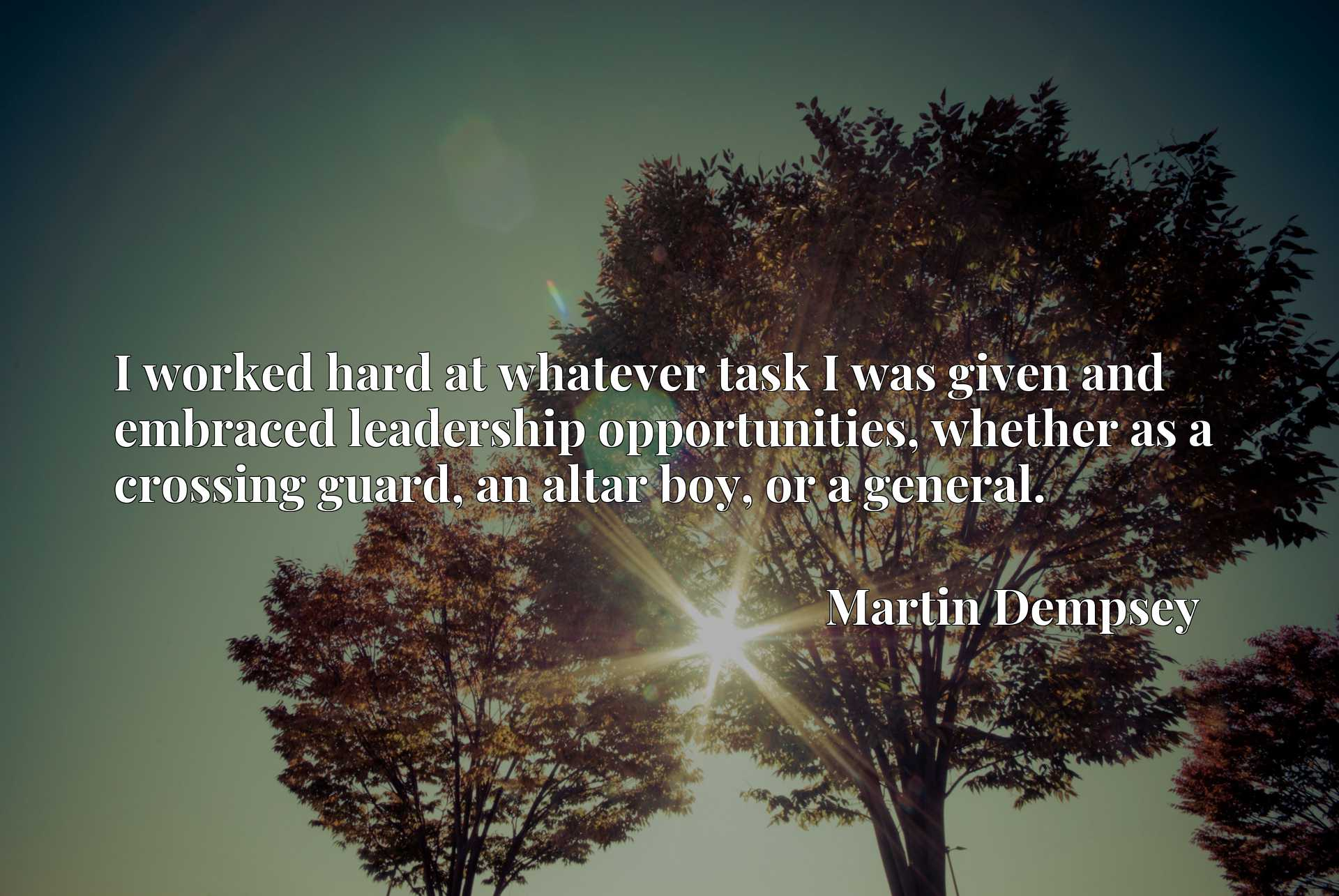Quote Picture :I worked hard at whatever task I was given and embraced leadership opportunities, whether as a crossing guard, an altar boy, or a general.