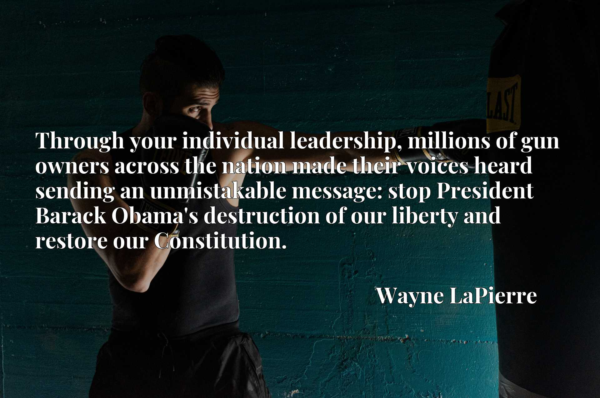 Quote Picture :Through your individual leadership, millions of gun owners across the nation made their voices heard sending an unmistakable message: stop President Barack Obama's destruction of our liberty and restore our Constitution.