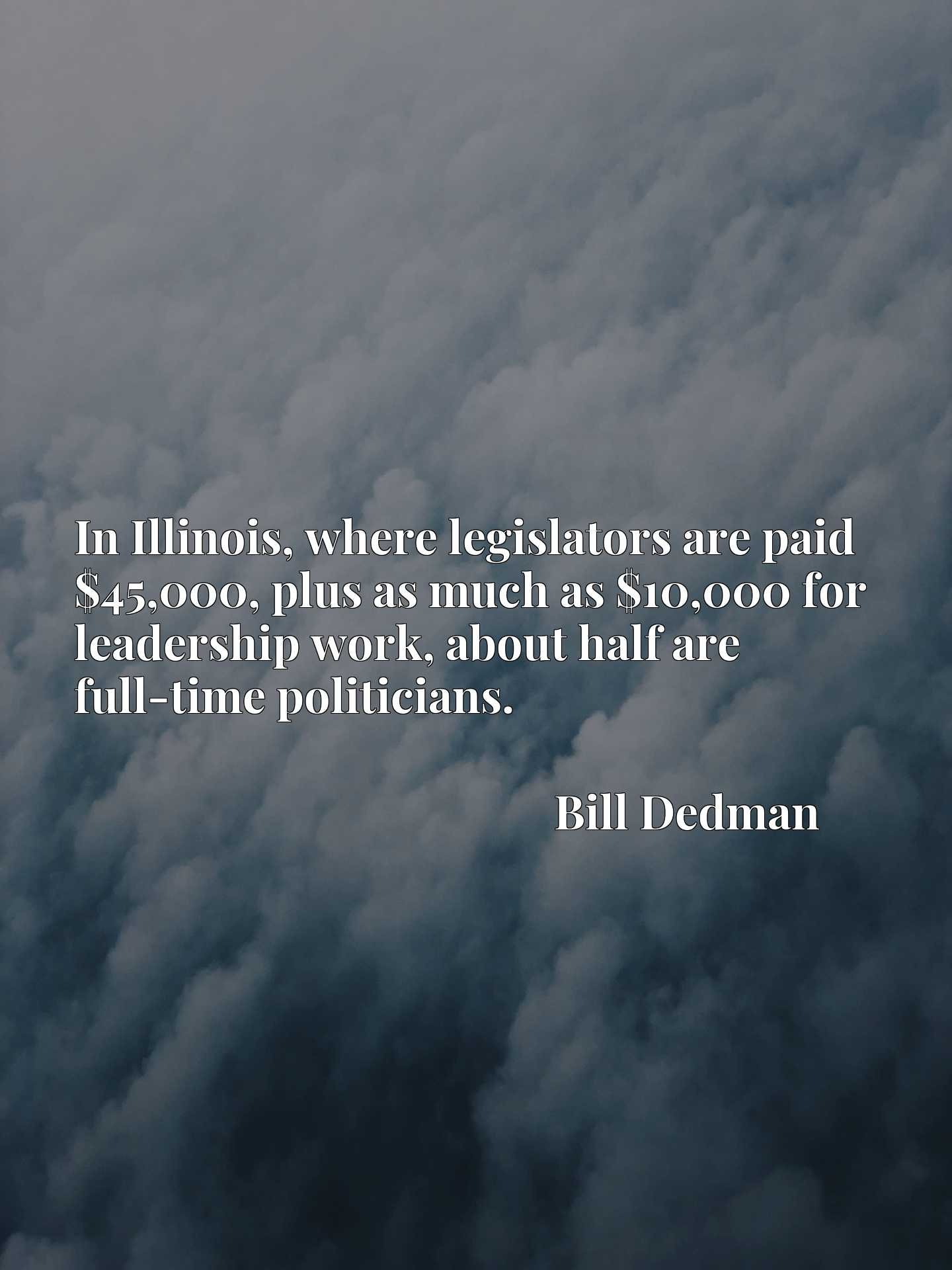 Quote Picture :In Illinois, where legislators are paid $45,000, plus as much as $10,000 for leadership work, about half are full-time politicians.
