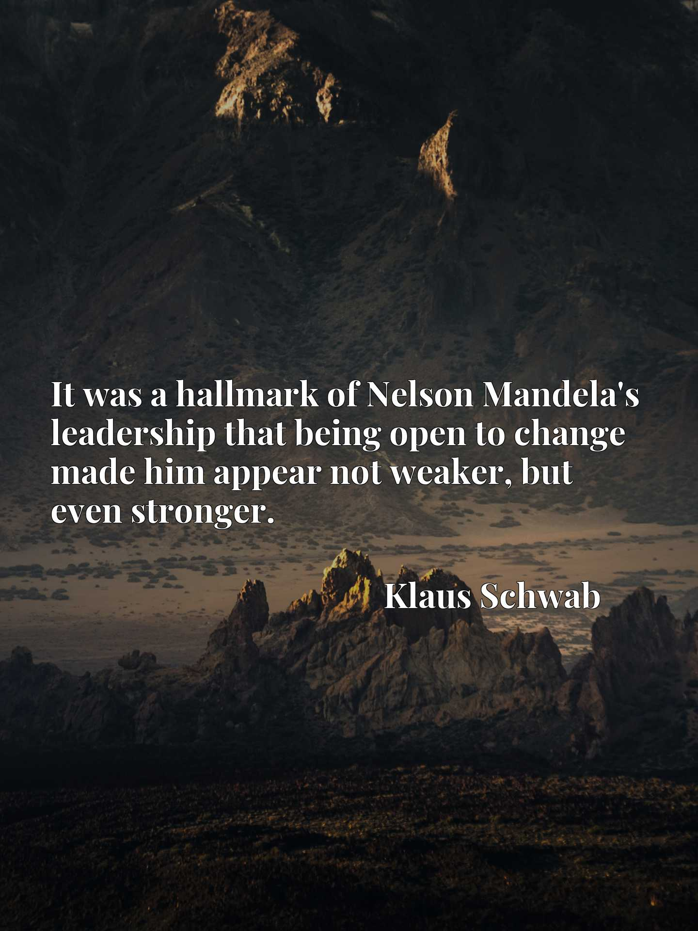 It was a hallmark of Nelson Mandela's leadership that being open to change made him appear not weaker, but even stronger.