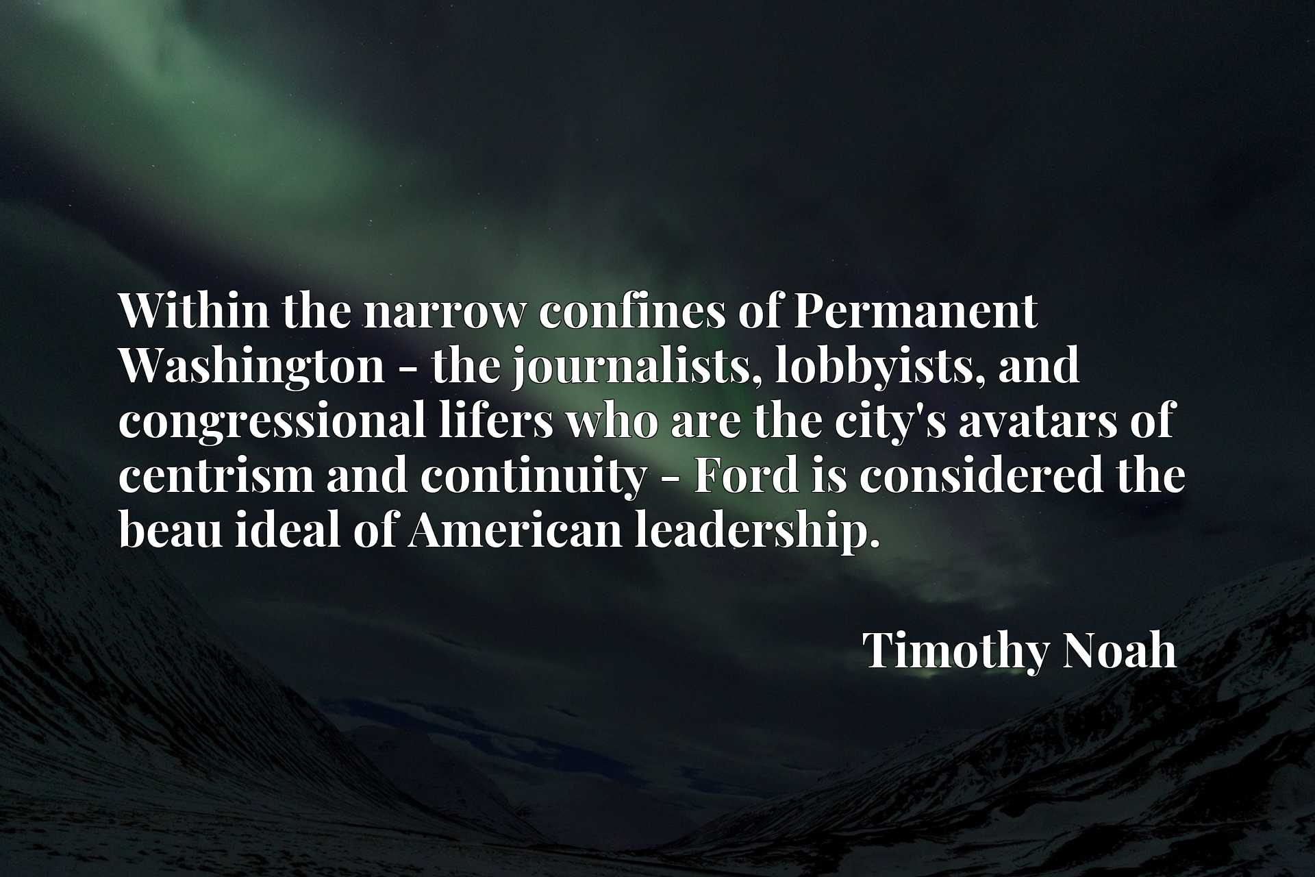 Quote Picture :Within the narrow confines of Permanent Washington - the journalists, lobbyists, and congressional lifers who are the city's avatars of centrism and continuity - Ford is considered the beau ideal of American leadership.