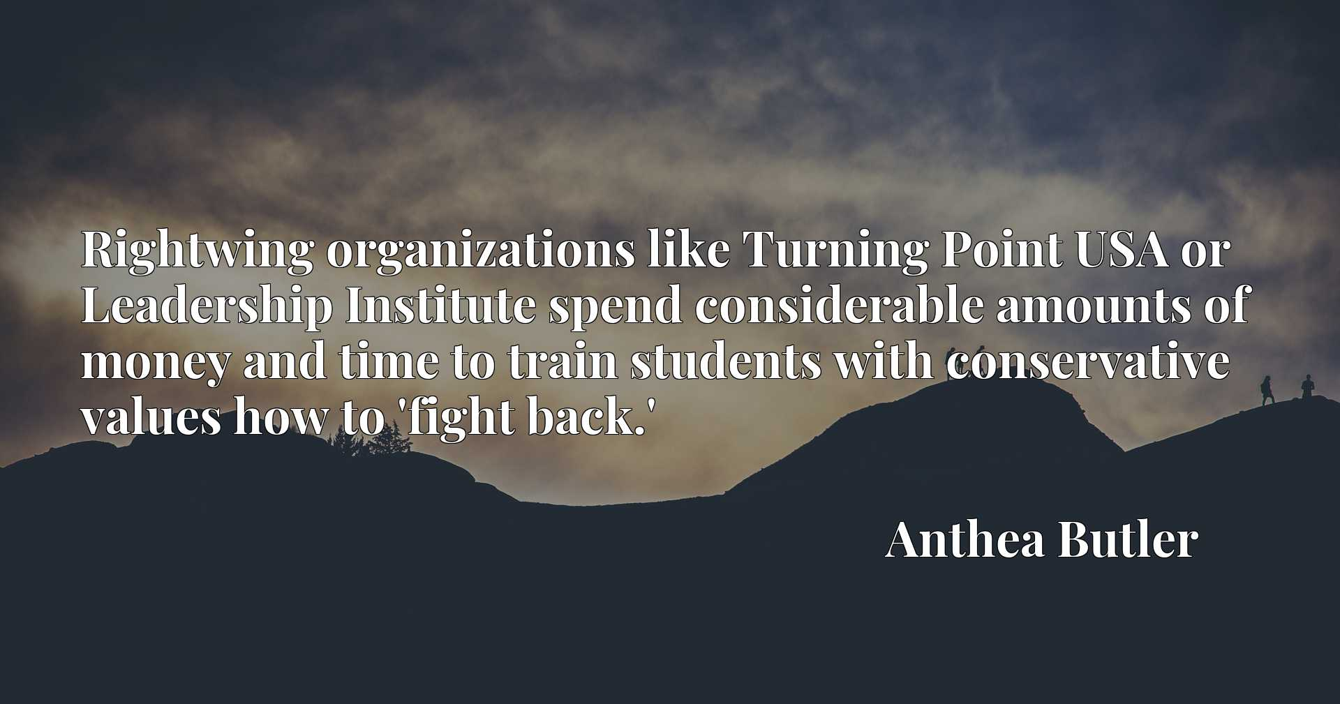Quote Picture :Rightwing organizations like Turning Point USA or Leadership Institute spend considerable amounts of money and time to train students with conservative values how to 'fight back.'