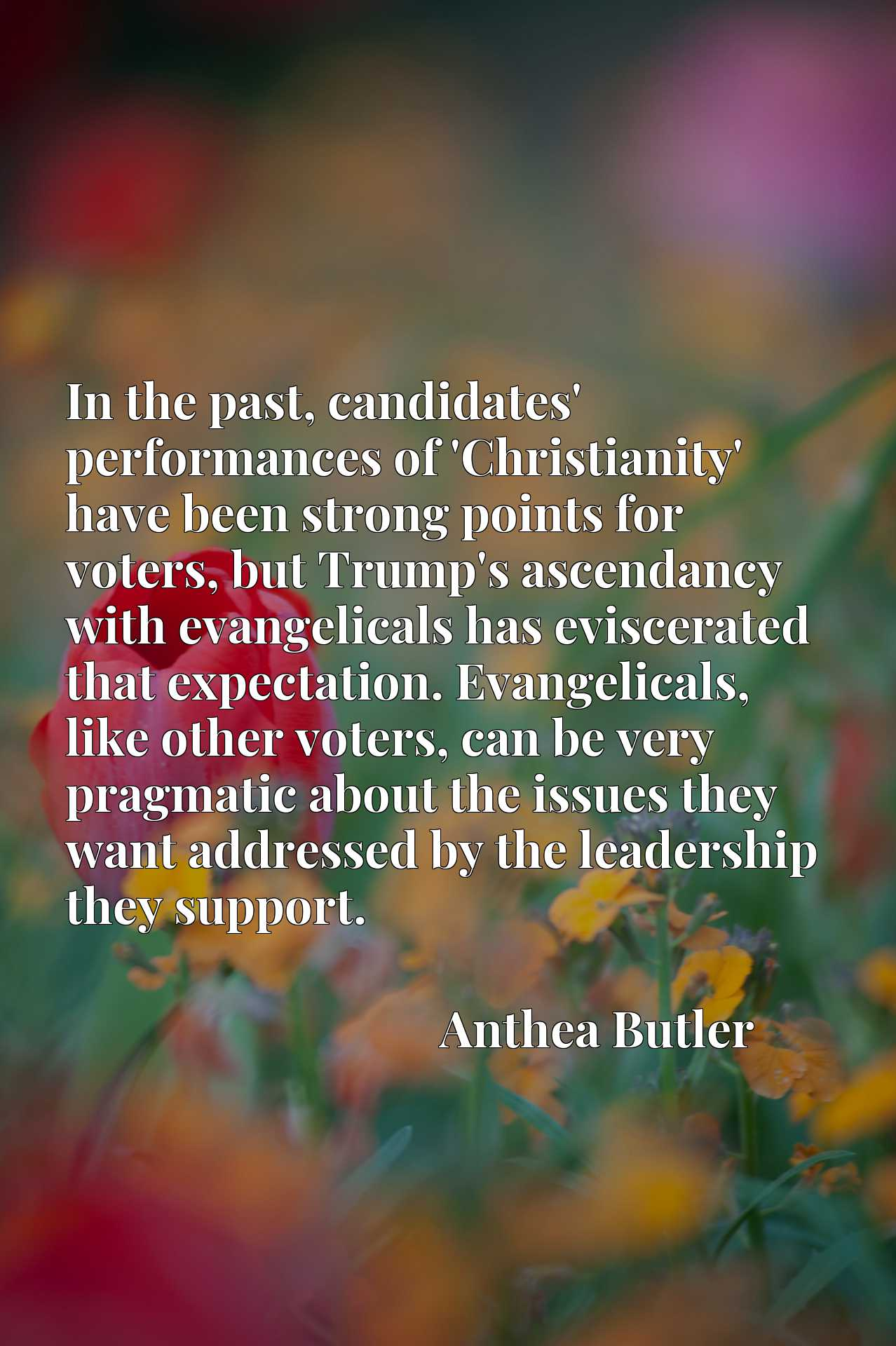 Quote Picture :In the past, candidates' performances of 'Christianity' have been strong points for voters, but Trump's ascendancy with evangelicals has eviscerated that expectation. Evangelicals, like other voters, can be very pragmatic about the issues they want addressed by the leadership they support.