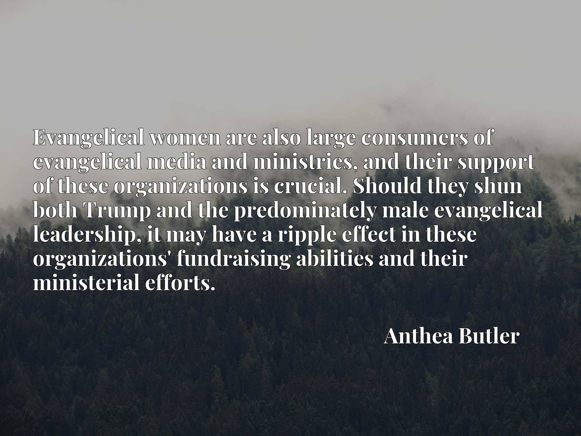 Quote Picture :Evangelical women are also large consumers of evangelical media and ministries, and their support of these organizations is crucial. Should they shun both Trump and the predominately male evangelical leadership, it may have a ripple effect in these organizations' fundraising abilities and their ministerial efforts.