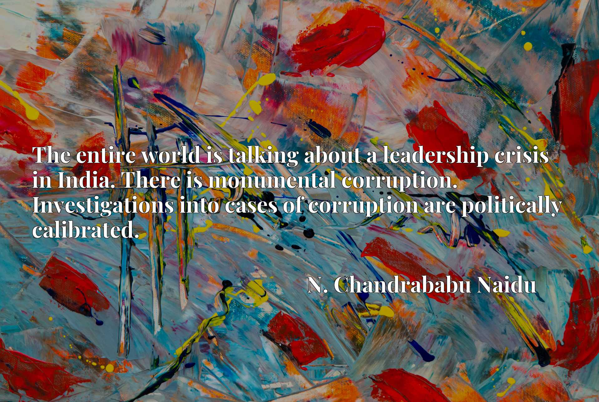 Quote Picture :The entire world is talking about a leadership crisis in India. There is monumental corruption. Investigations into cases of corruption are politically calibrated.