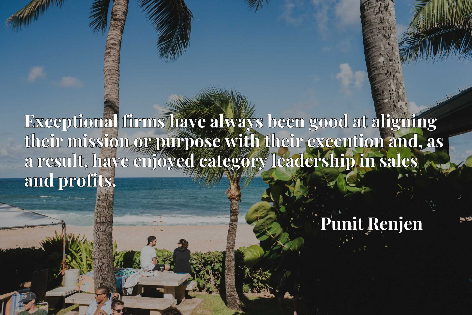 Quote Picture :Exceptional firms have always been good at aligning their mission or purpose with their execution and, as a result, have enjoyed category leadership in sales and profits.