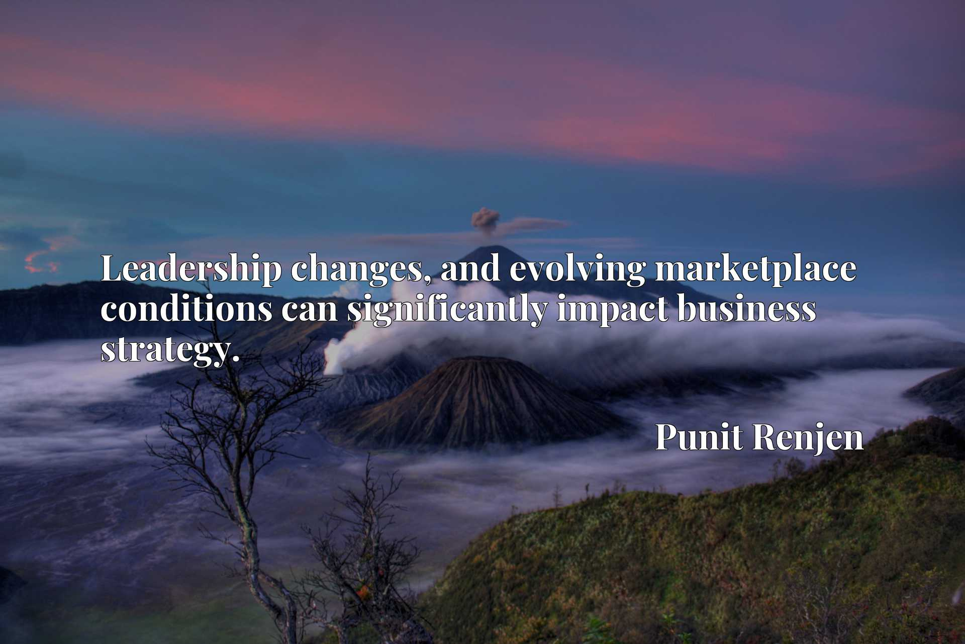 Quote Picture :Leadership changes, and evolving marketplace conditions can significantly impact business strategy.