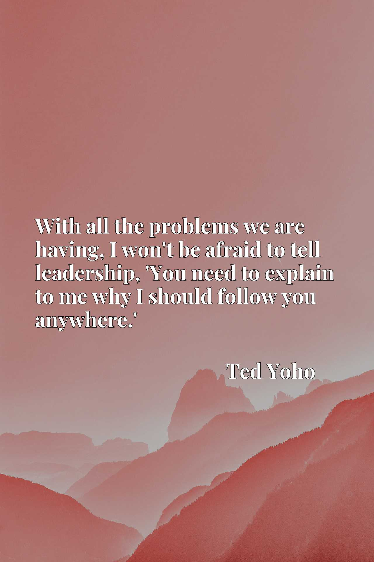 Quote Picture :With all the problems we are having, I won't be afraid to tell leadership, 'You need to explain to me why I should follow you anywhere.'