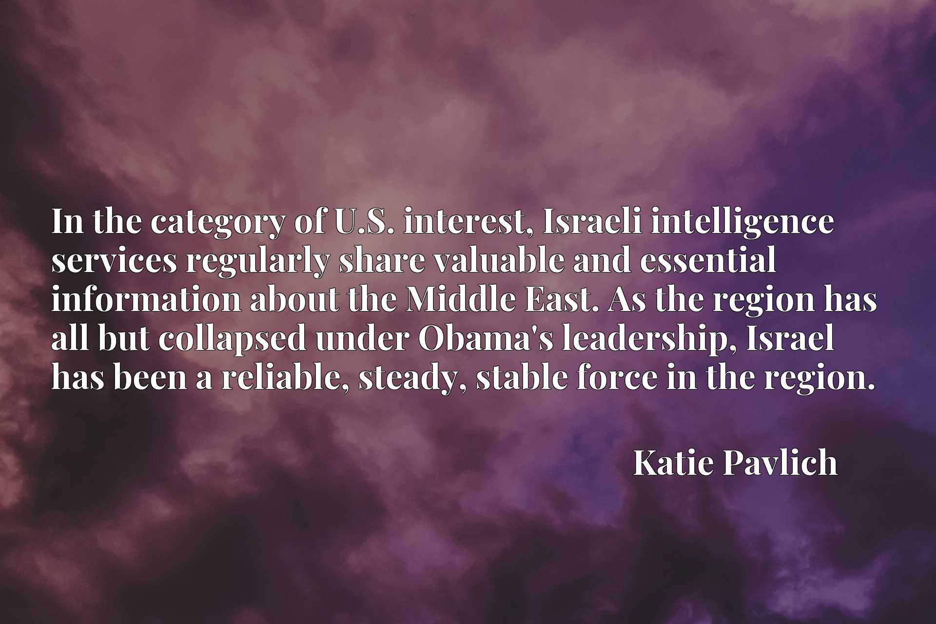 Quote Picture :In the category of U.S. interest, Israeli intelligence services regularly share valuable and essential information about the Middle East. As the region has all but collapsed under Obama's leadership, Israel has been a reliable, steady, stable force in the region.