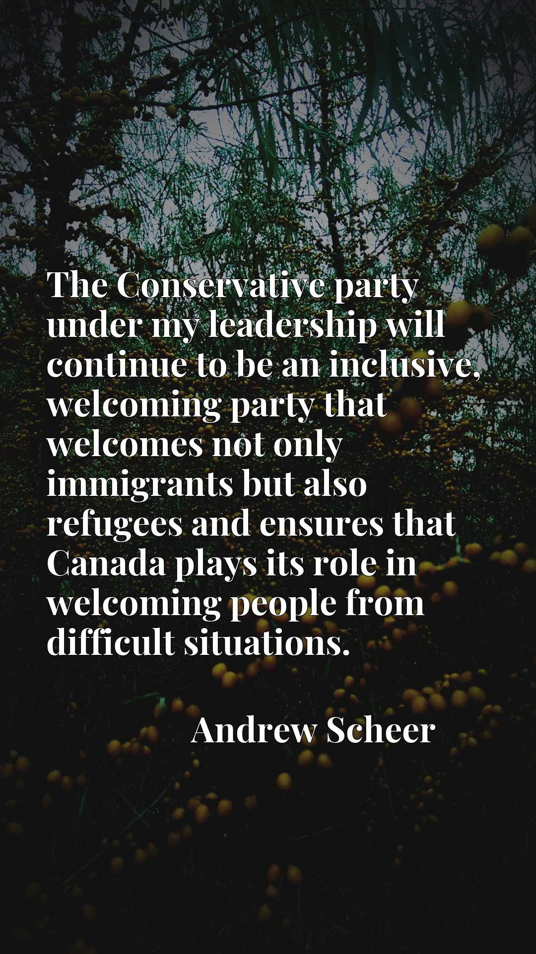 Quote Picture :The Conservative party under my leadership will continue to be an inclusive, welcoming party that welcomes not only immigrants but also refugees and ensures that Canada plays its role in welcoming people from difficult situations.