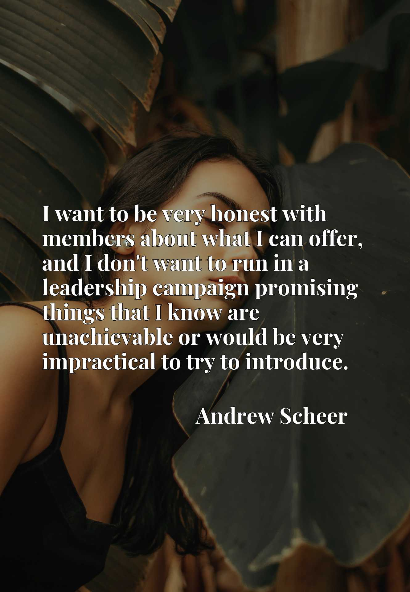 Quote Picture :I want to be very honest with members about what I can offer, and I don't want to run in a leadership campaign promising things that I know are unachievable or would be very impractical to try to introduce.