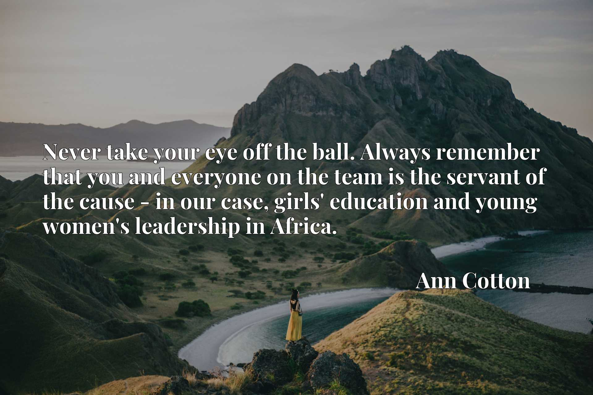 Quote Picture :Never take your eye off the ball. Always remember that you and everyone on the team is the servant of the cause - in our case, girls' education and young women's leadership in Africa.