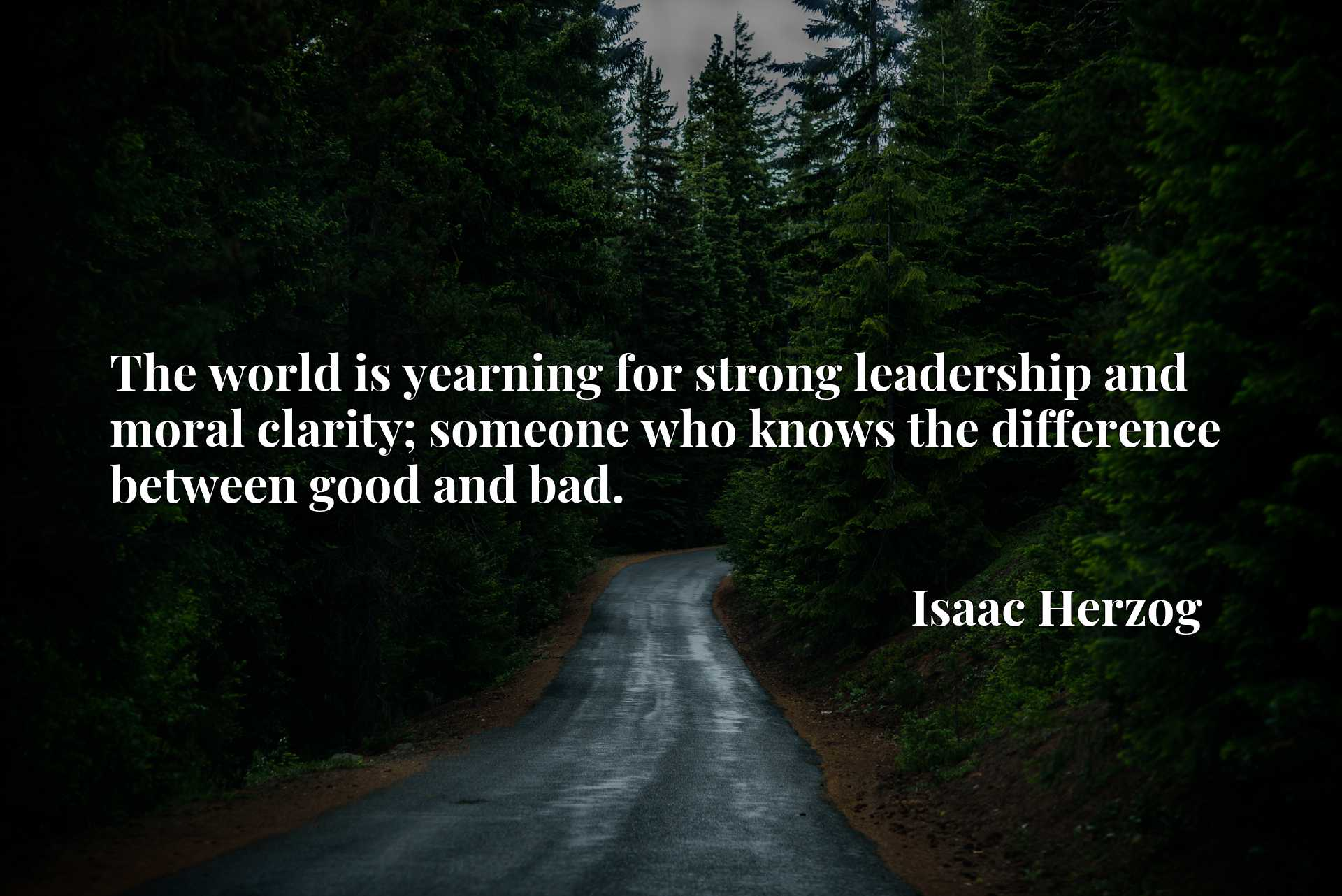 Quote Picture :The world is yearning for strong leadership and moral clarity; someone who knows the difference between good and bad.