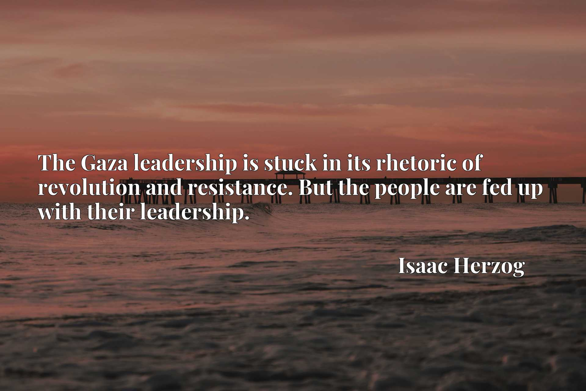 Quote Picture :The Gaza leadership is stuck in its rhetoric of revolution and resistance. But the people are fed up with their leadership.