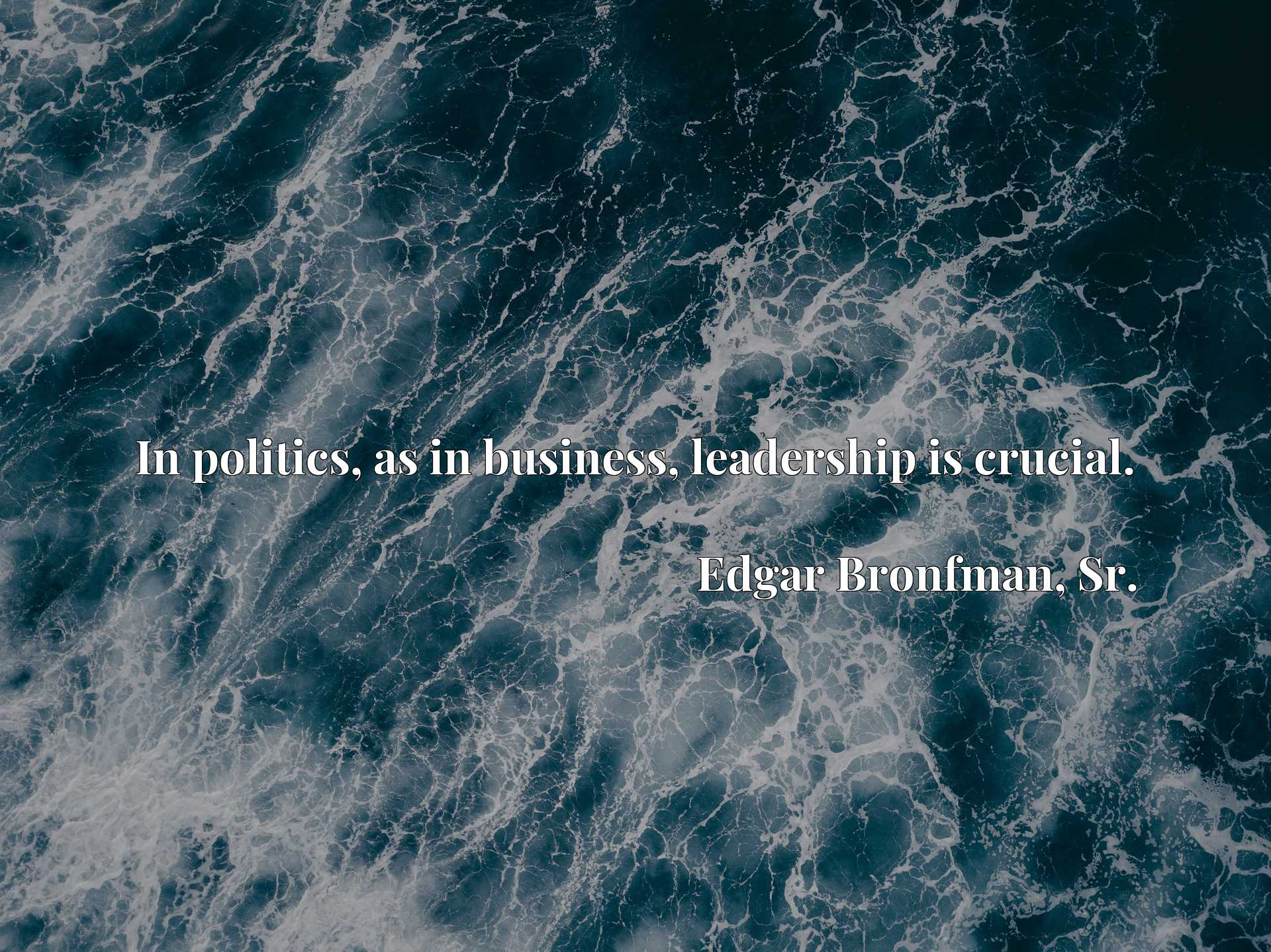 Quote Picture :In politics, as in business, leadership is crucial.