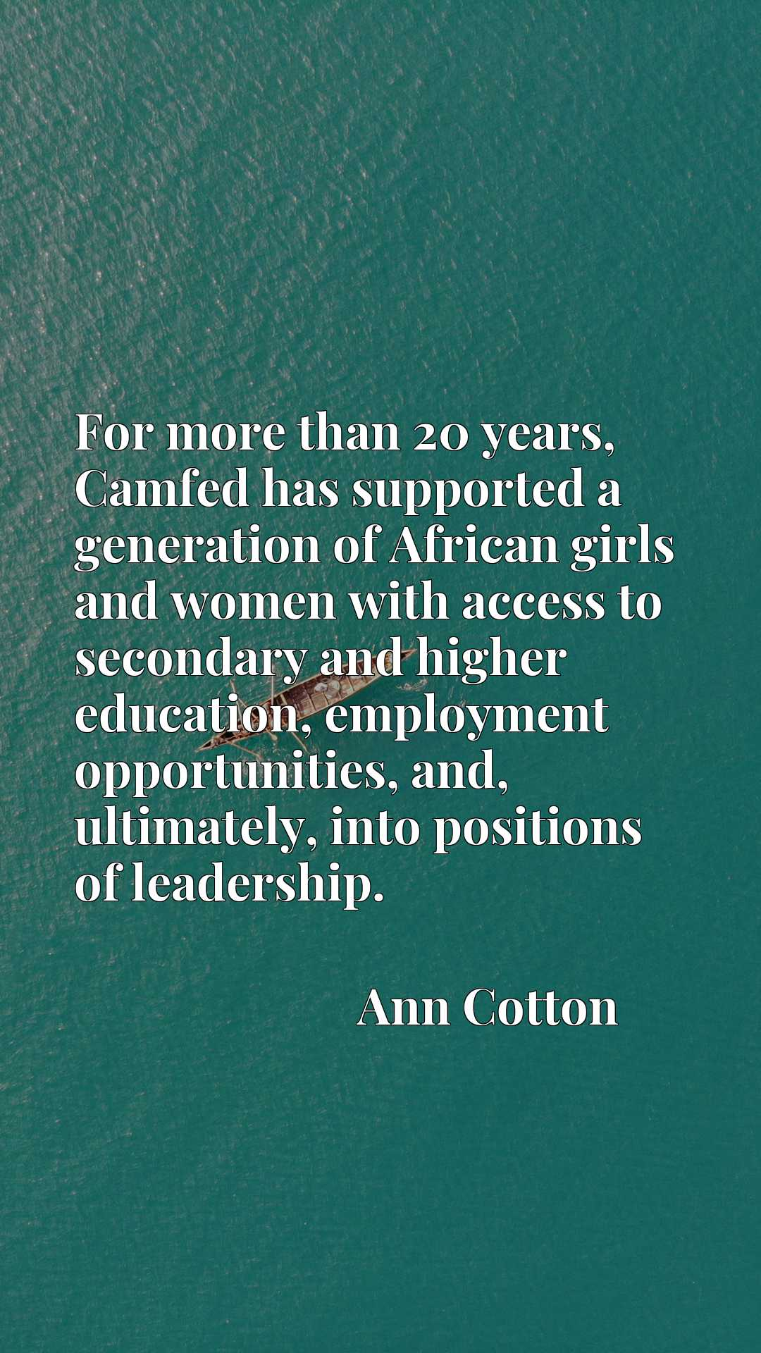 Quote Picture :For more than 20 years, Camfed has supported a generation of African girls and women with access to secondary and higher education, employment opportunities, and, ultimately, into positions of leadership.