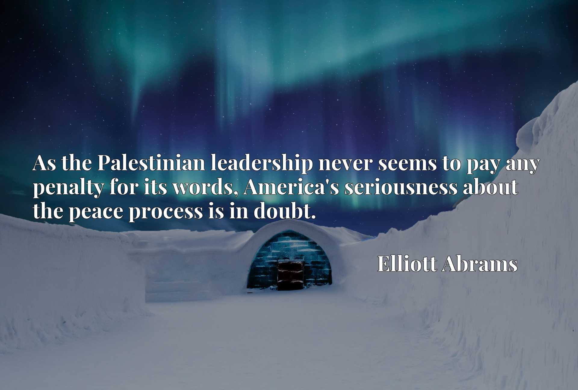 Quote Picture :As the Palestinian leadership never seems to pay any penalty for its words, America's seriousness about the peace process is in doubt.