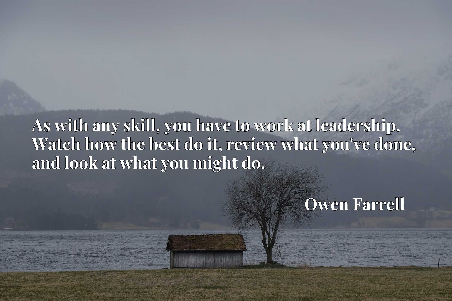 Quote Picture :As with any skill, you have to work at leadership. Watch how the best do it, review what you've done, and look at what you might do.