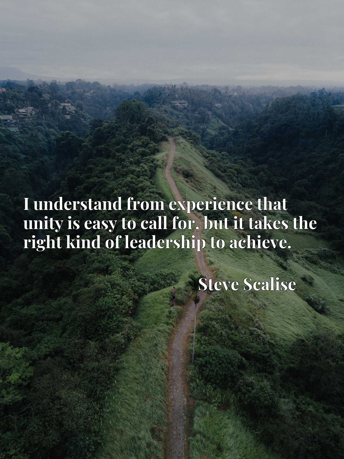 Quote Picture :I understand from experience that unity is easy to call for, but it takes the right kind of leadership to achieve.