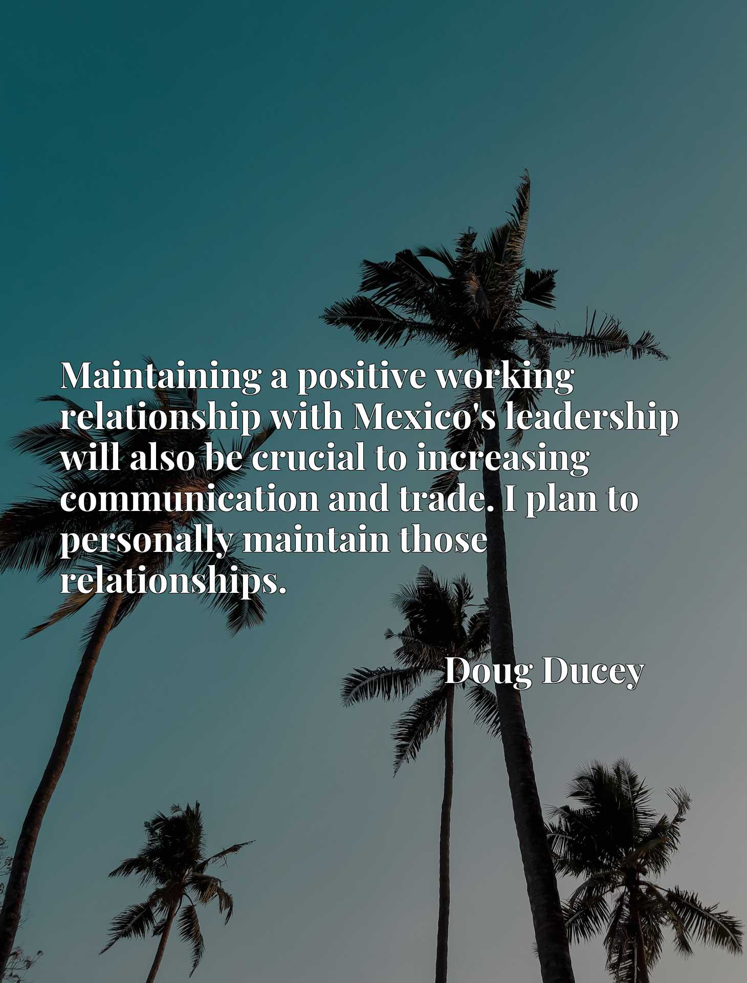 Quote Picture :Maintaining a positive working relationship with Mexico's leadership will also be crucial to increasing communication and trade. I plan to personally maintain those relationships.