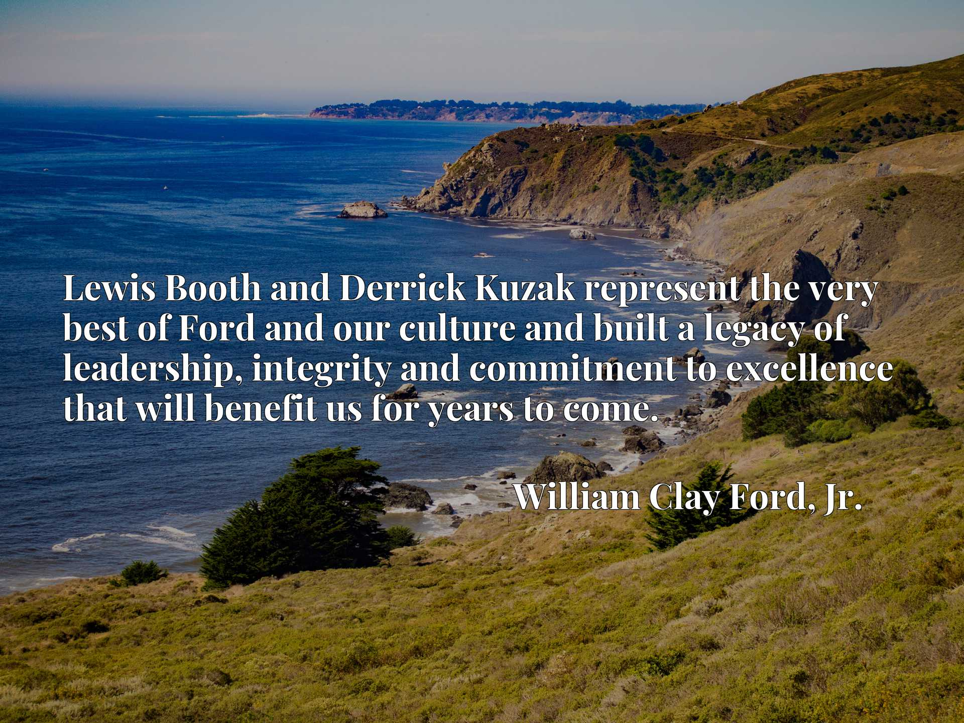 Quote Picture :Lewis Booth and Derrick Kuzak represent the very best of Ford and our culture and built a legacy of leadership, integrity and commitment to excellence that will benefit us for years to come.