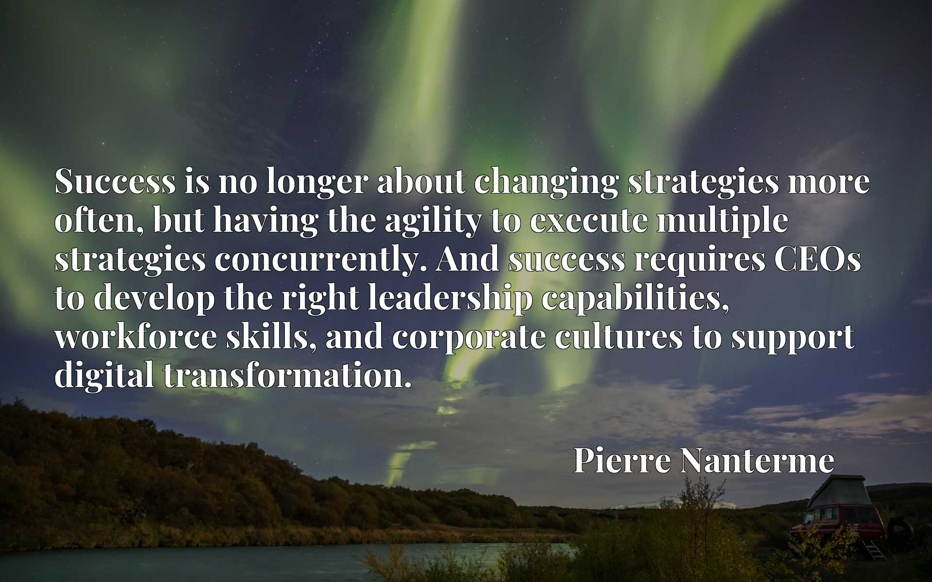 Quote Picture :Success is no longer about changing strategies more often, but having the agility to execute multiple strategies concurrently. And success requires CEOs to develop the right leadership capabilities, workforce skills, and corporate cultures to support digital transformation.