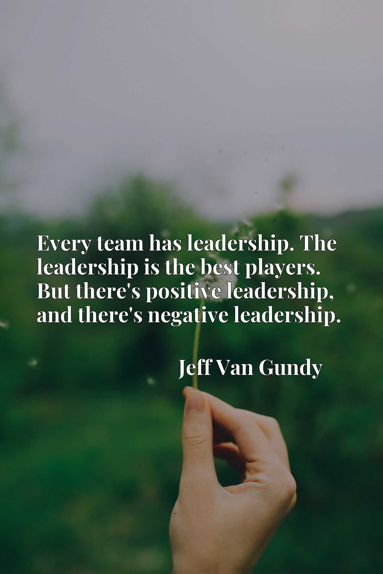 Quote Picture :Every team has leadership. The leadership is the best players. But there's positive leadership, and there's negative leadership.